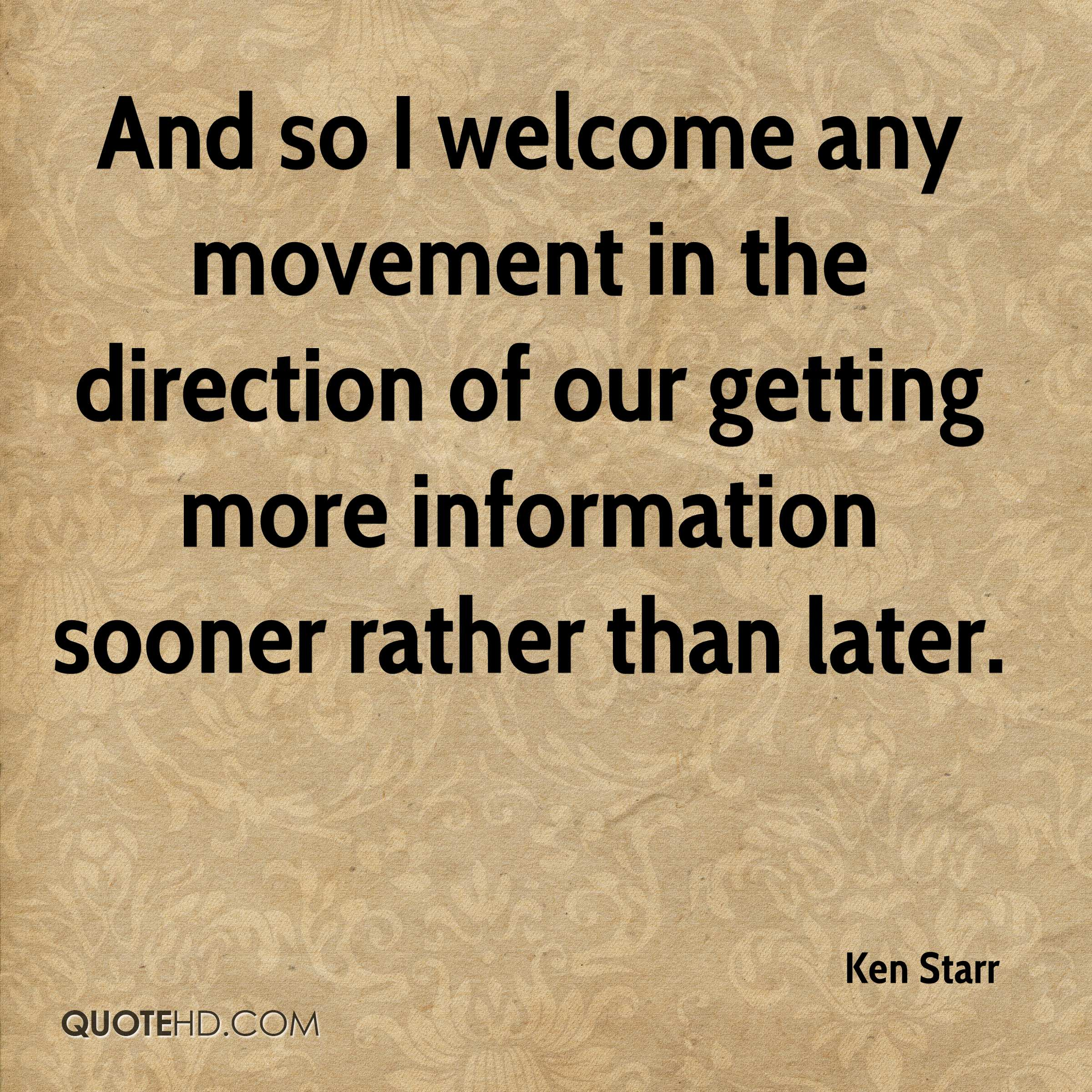 And so I welcome any movement in the direction of our getting more information sooner rather than later.