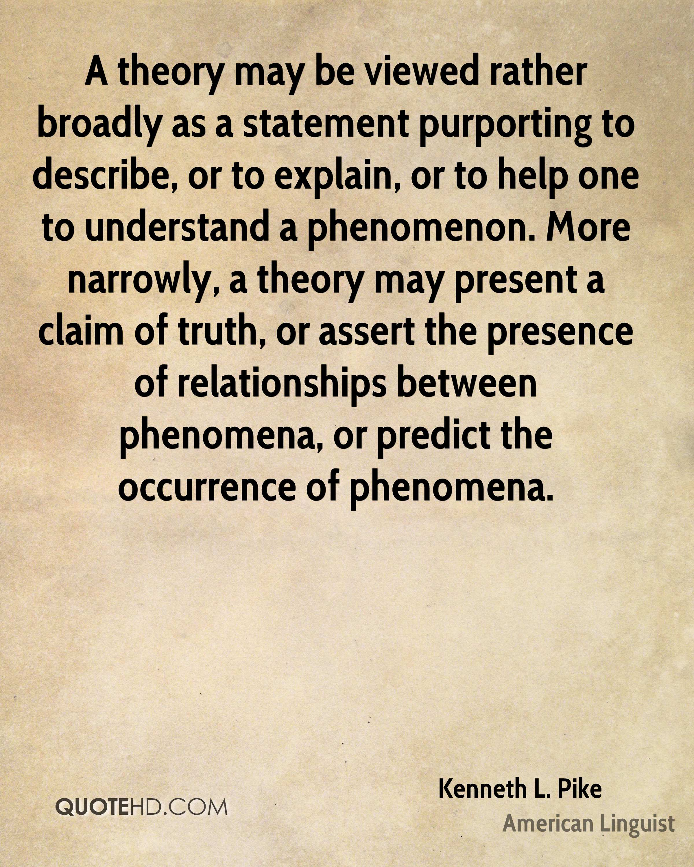 A theory may be viewed rather broadly as a statement purporting to describe, or to explain, or to help one to understand a phenomenon. More narrowly, a theory may present a claim of truth, or assert the presence of relationships between phenomena, or predict the occurrence of phenomena.
