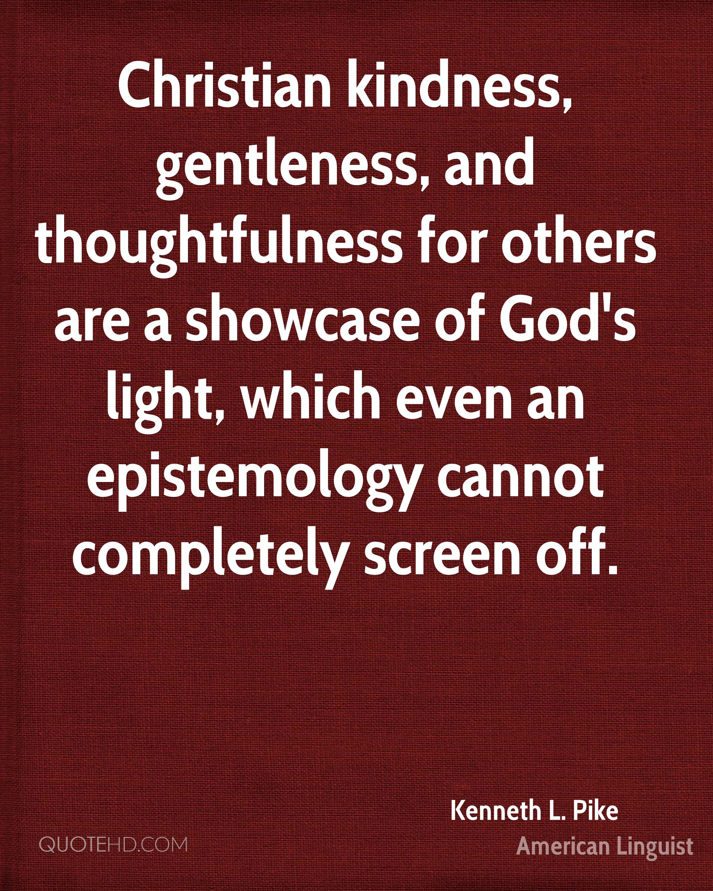 Christian kindness, gentleness, and thoughtfulness for others are a showcase of God's light, which even an epistemology cannot completely screen off.