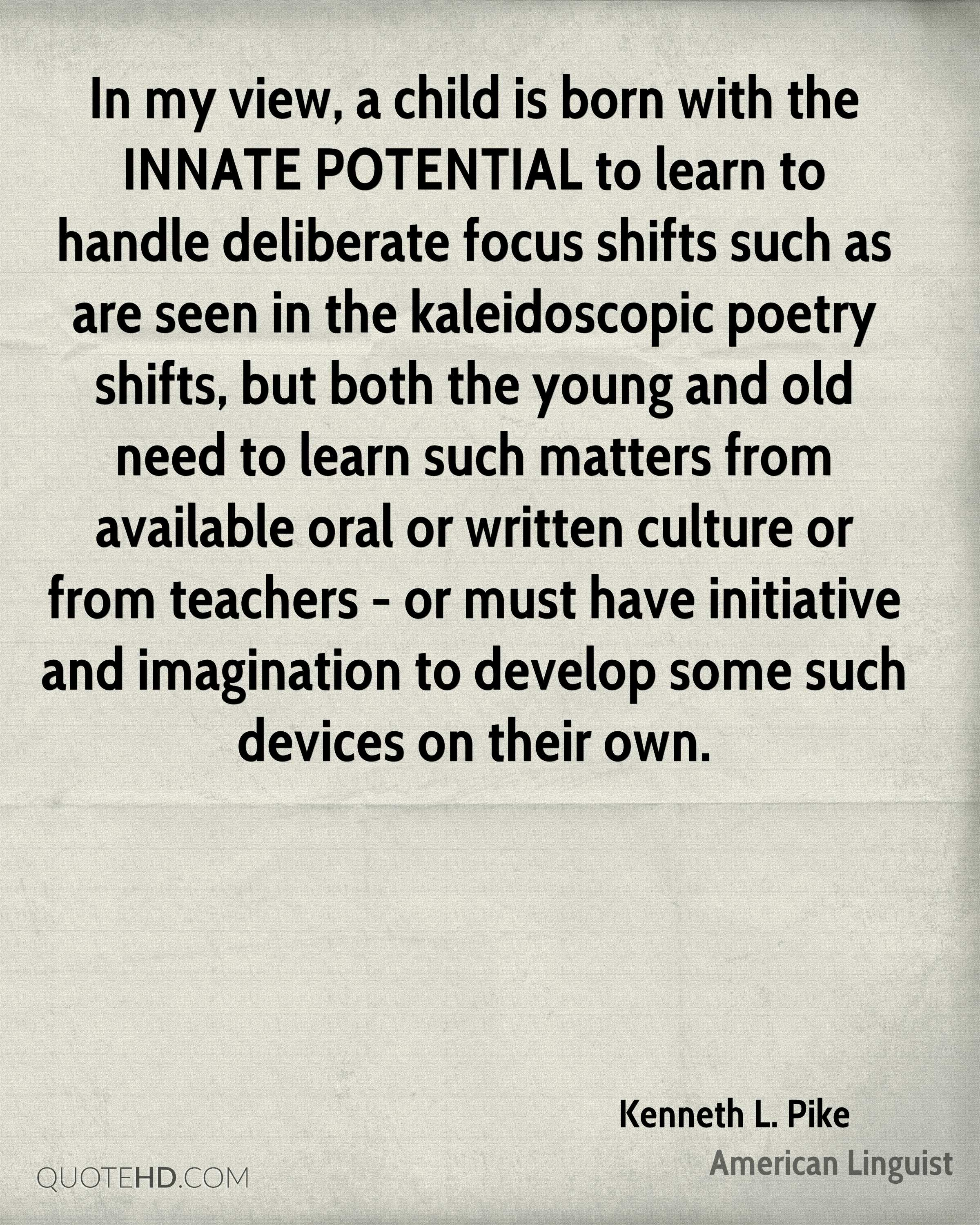 In my view, a child is born with the INNATE POTENTIAL to learn to handle deliberate focus shifts such as are seen in the kaleidoscopic poetry shifts, but both the young and old need to learn such matters from available oral or written culture or from teachers - or must have initiative and imagination to develop some such devices on their own.