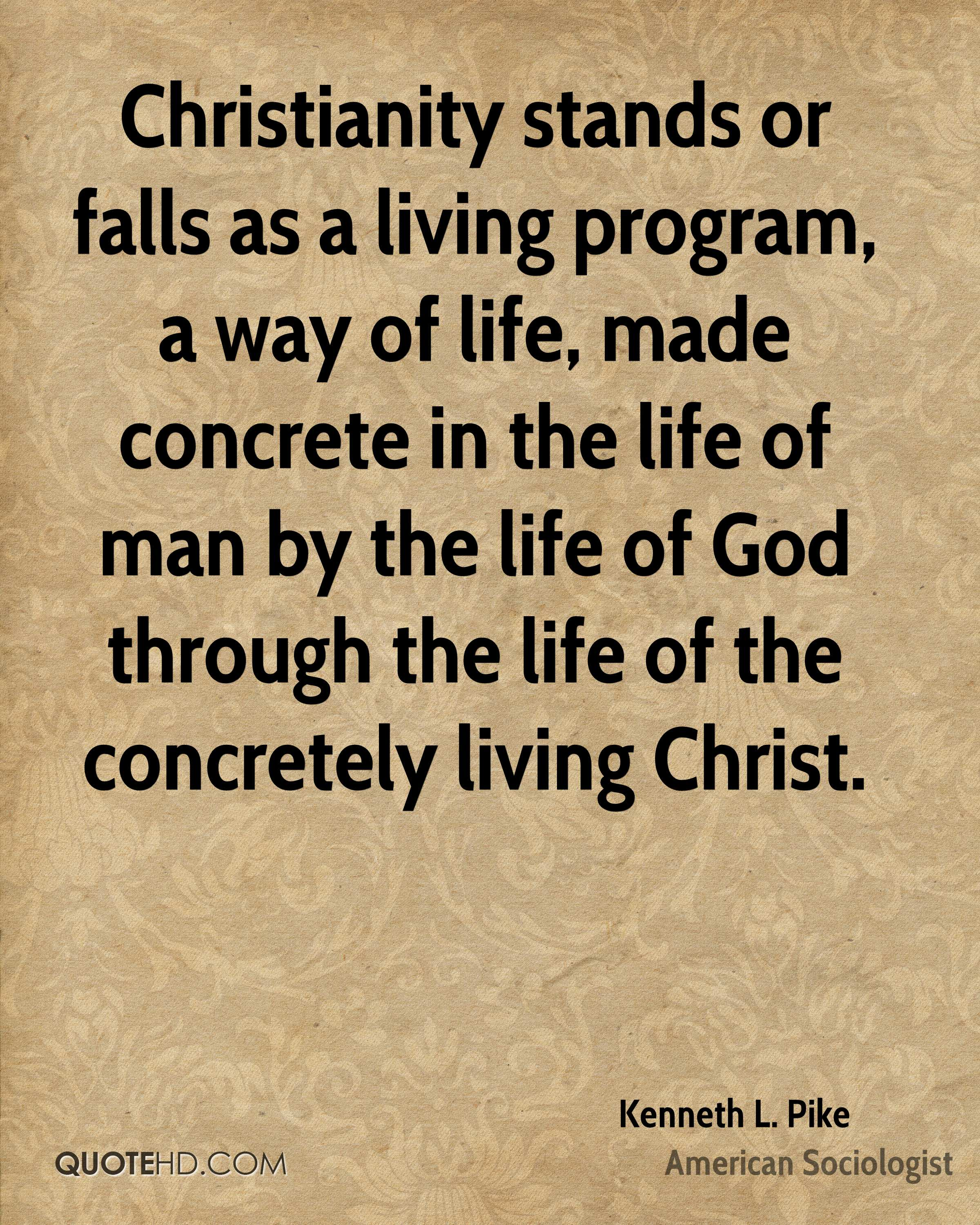 Christianity stands or falls as a living program, a way of life, made concrete in the life of man by the life of God through the life of the concretely living Christ.