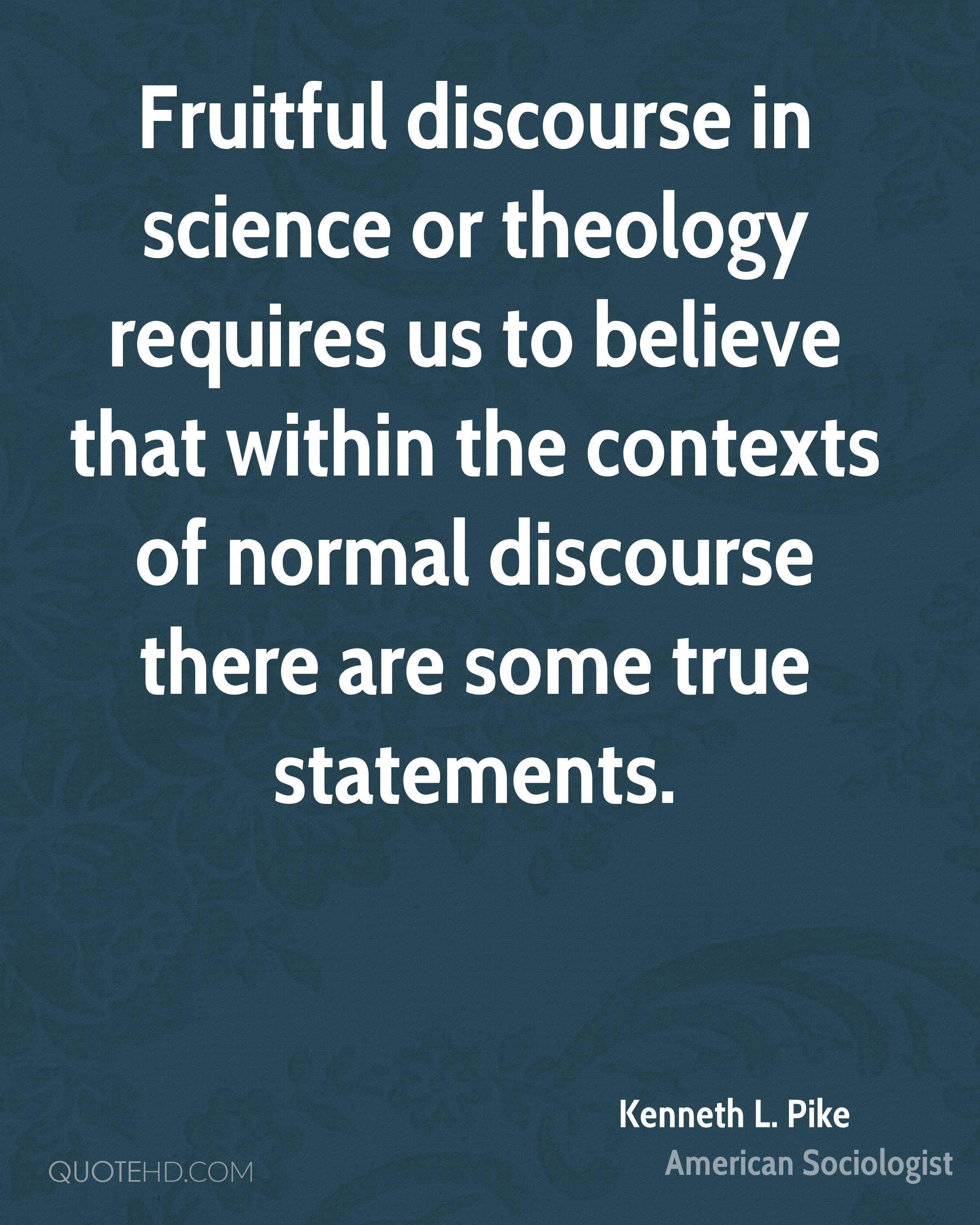Fruitful discourse in science or theology requires us to believe that within the contexts of normal discourse there are some true statements.