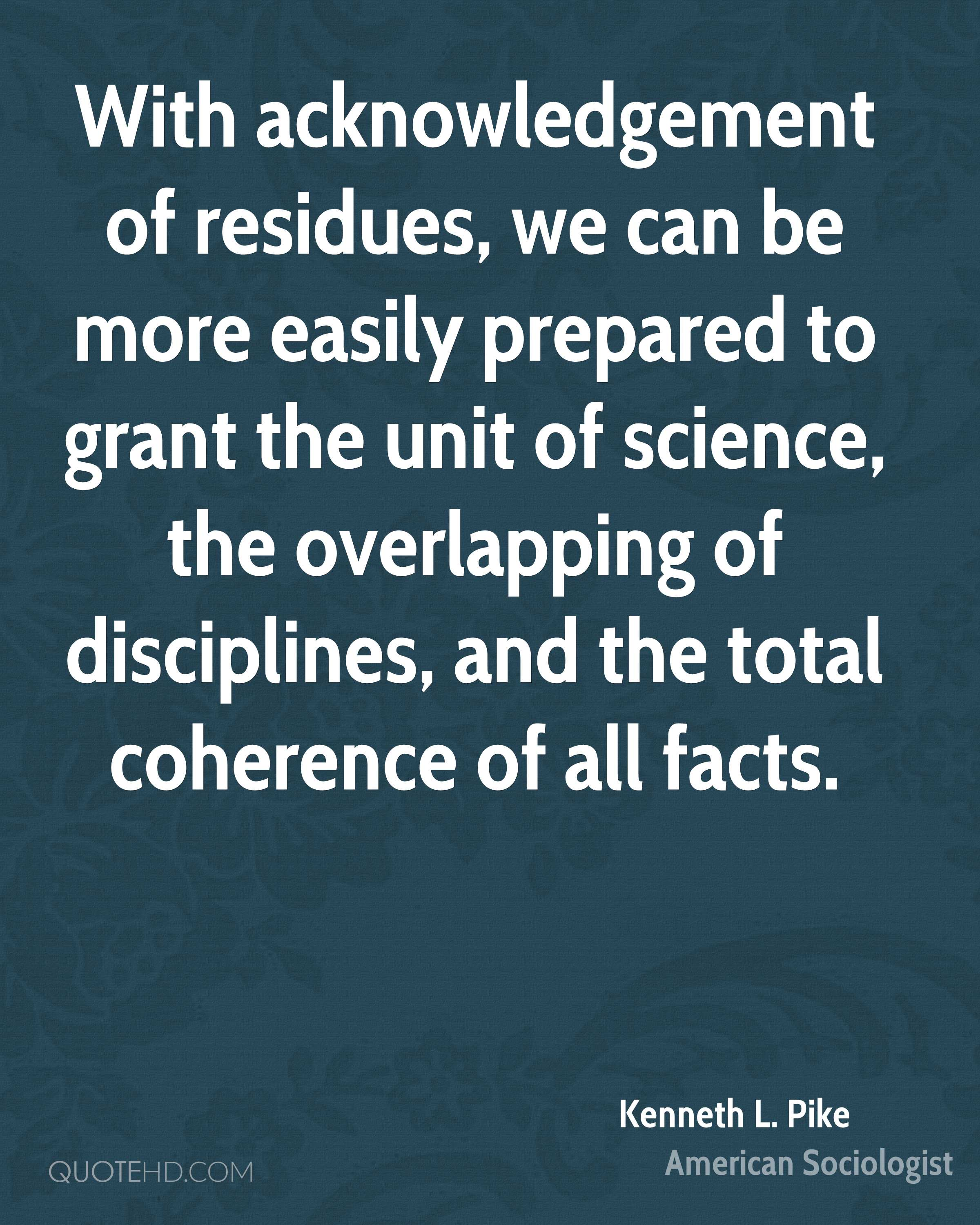 With acknowledgement of residues, we can be more easily prepared to grant the unit of science, the overlapping of disciplines, and the total coherence of all facts.