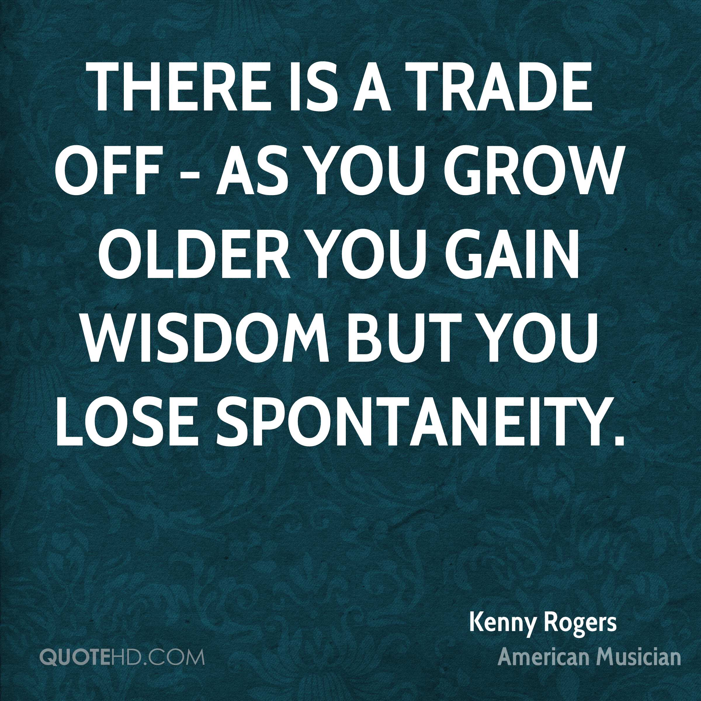 There is a trade off - as you grow older you gain wisdom but you lose spontaneity.