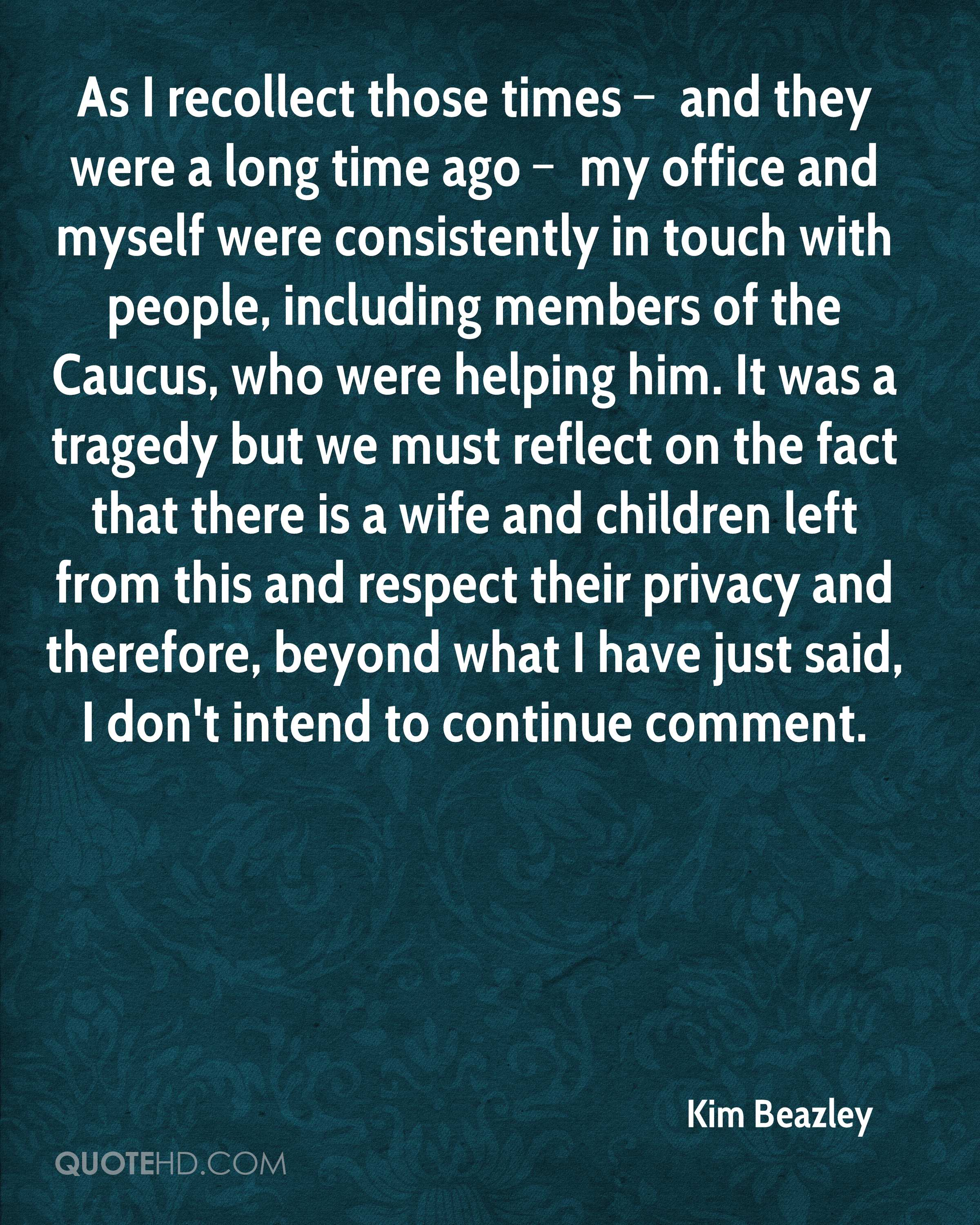 As I recollect those times – and they were a long time ago – my office and myself were consistently in touch with people, including members of the Caucus, who were helping him. It was a tragedy but we must reflect on the fact that there is a wife and children left from this and respect their privacy and therefore, beyond what I have just said, I don't intend to continue comment.