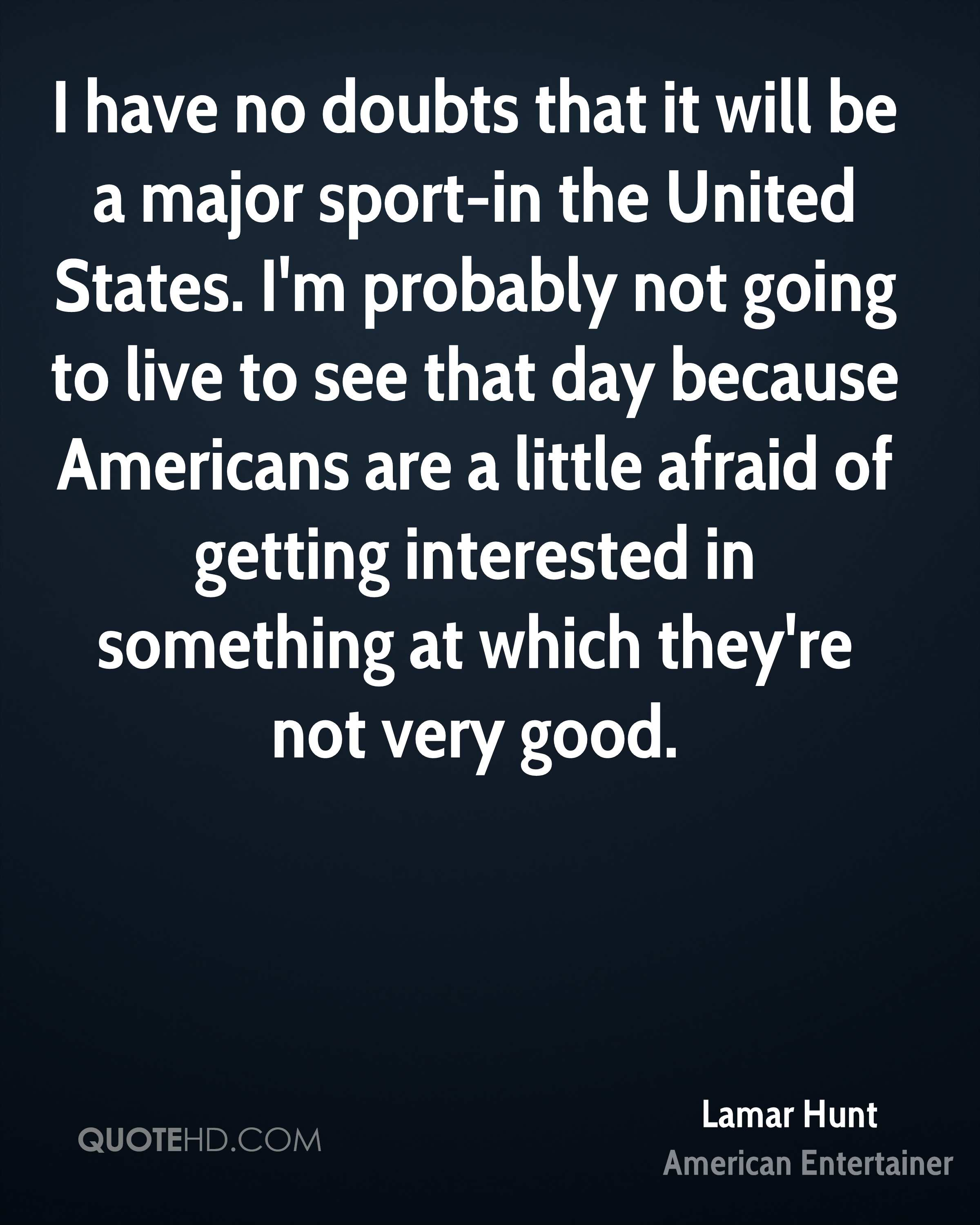 I have no doubts that it will be a major sport-in the United States. I'm probably not going to live to see that day because Americans are a little afraid of getting interested in something at which they're not very good.