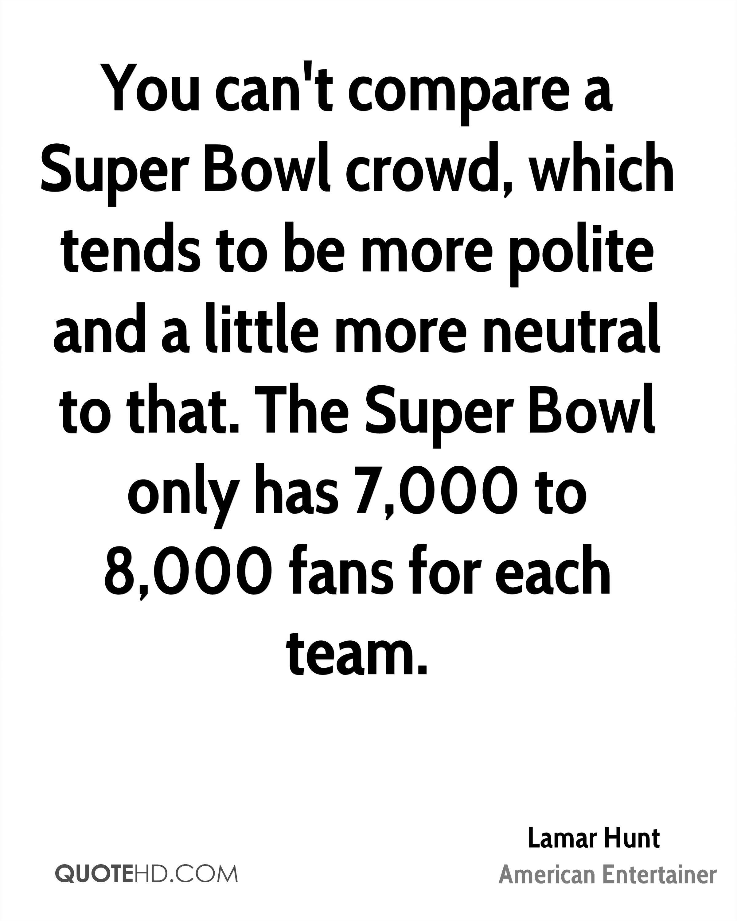 You can't compare a Super Bowl crowd, which tends to be more polite and a little more neutral to that. The Super Bowl only has 7,000 to 8,000 fans for each team.