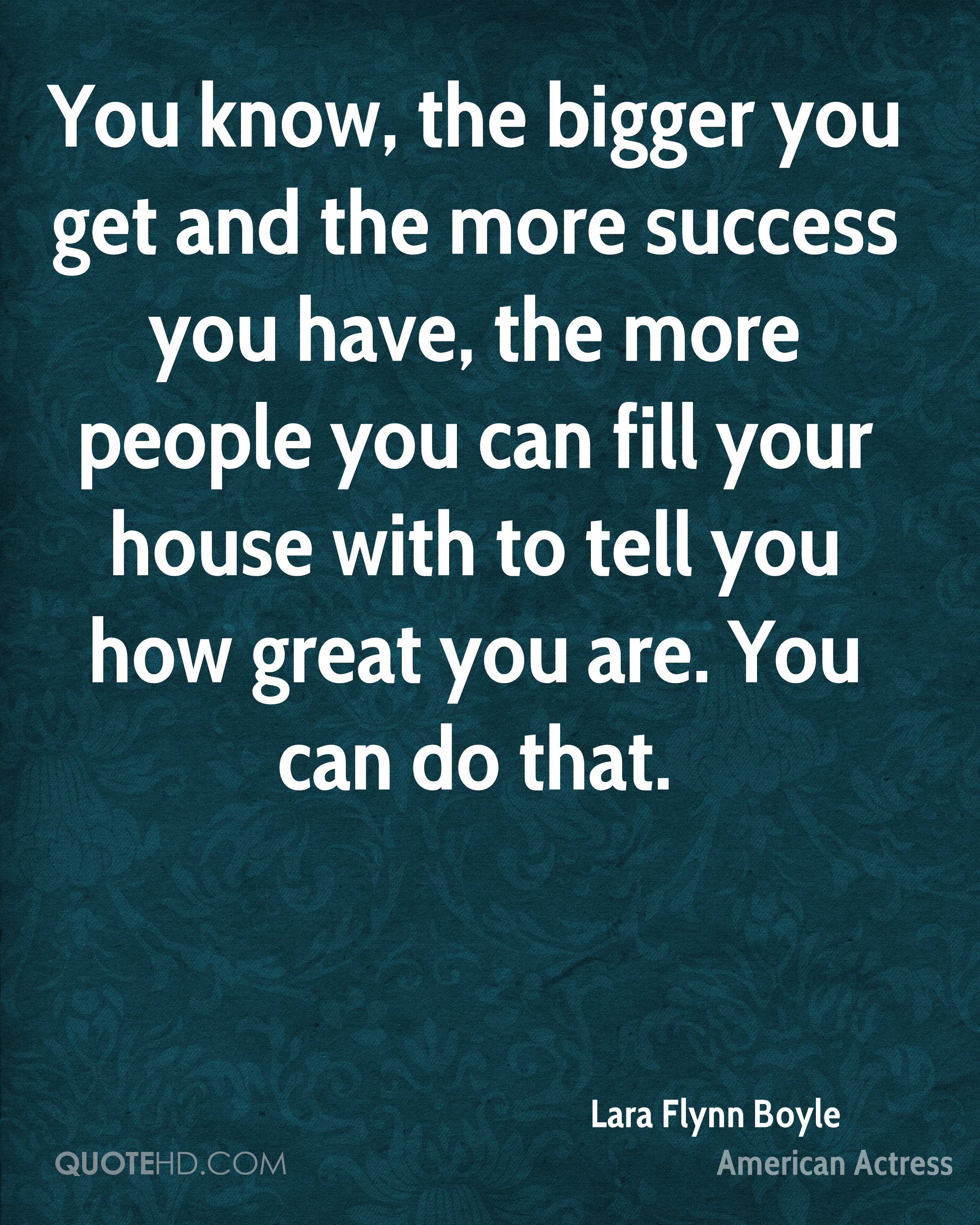 You know, the bigger you get and the more success you have, the more people you can fill your house with to tell you how great you are. You can do that.