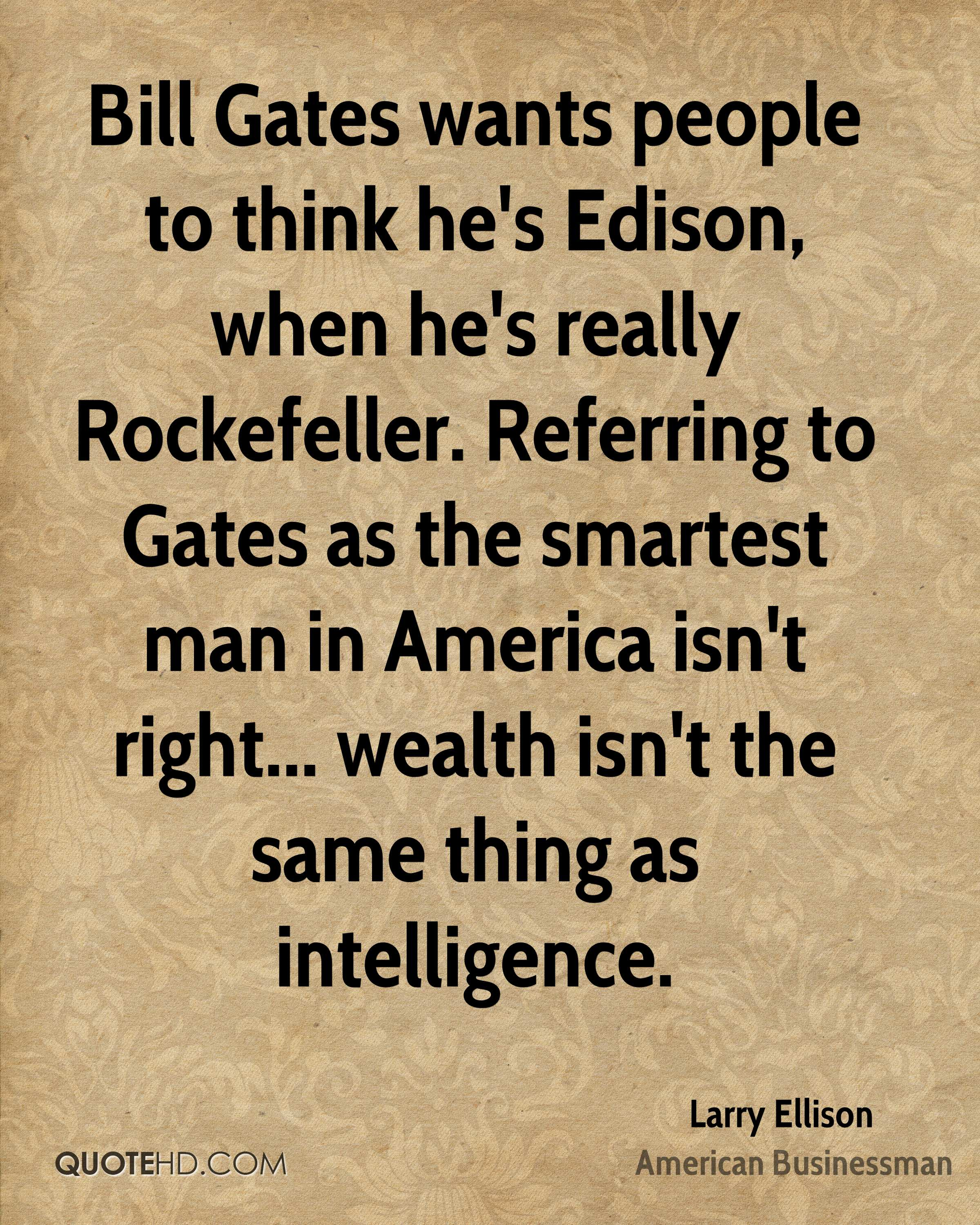 Bill Gates wants people to think he's Edison, when he's really Rockefeller. Referring to Gates as the smartest man in America isn't right... wealth isn't the same thing as intelligence.
