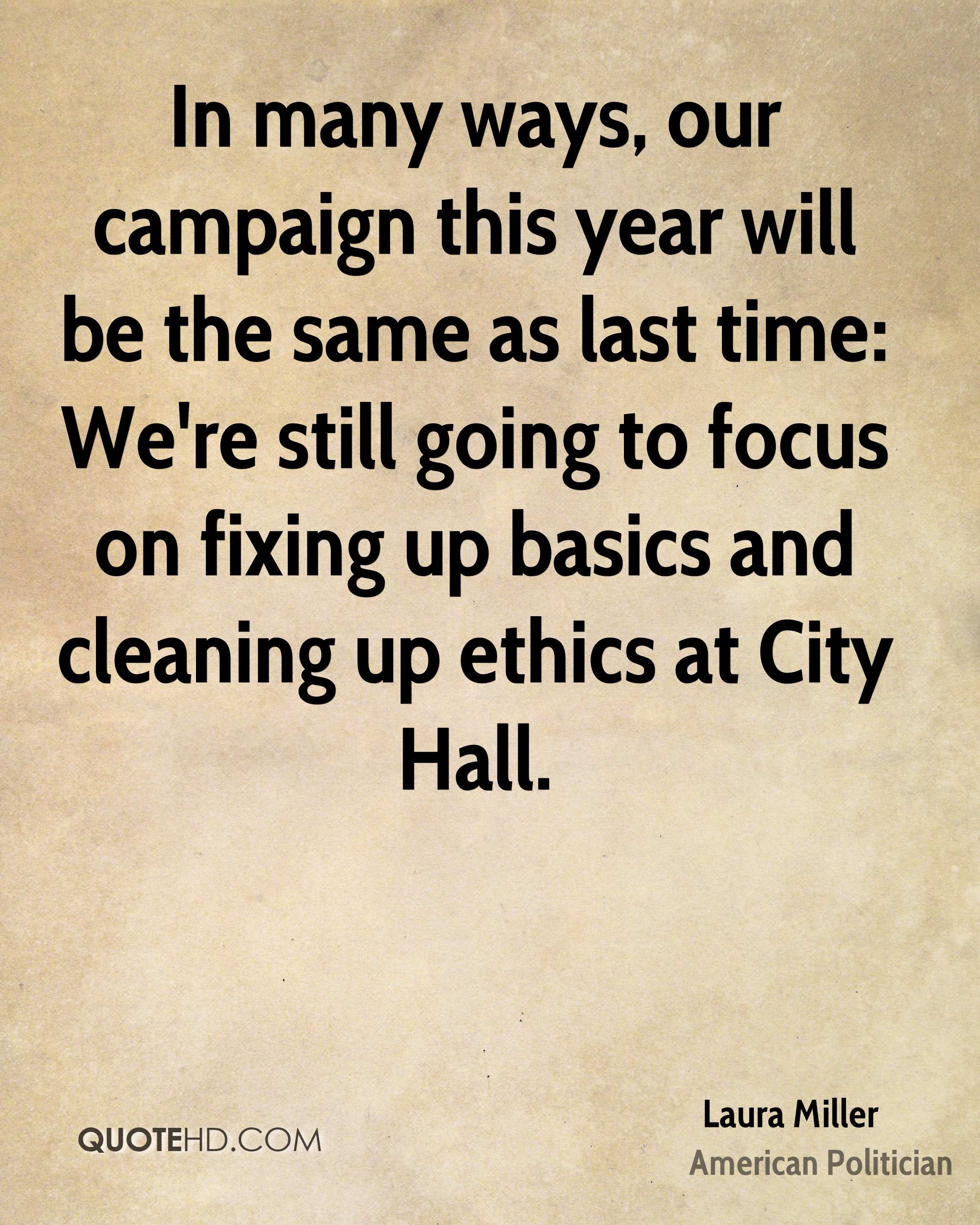 In many ways, our campaign this year will be the same as last time: We're still going to focus on fixing up basics and cleaning up ethics at City Hall.