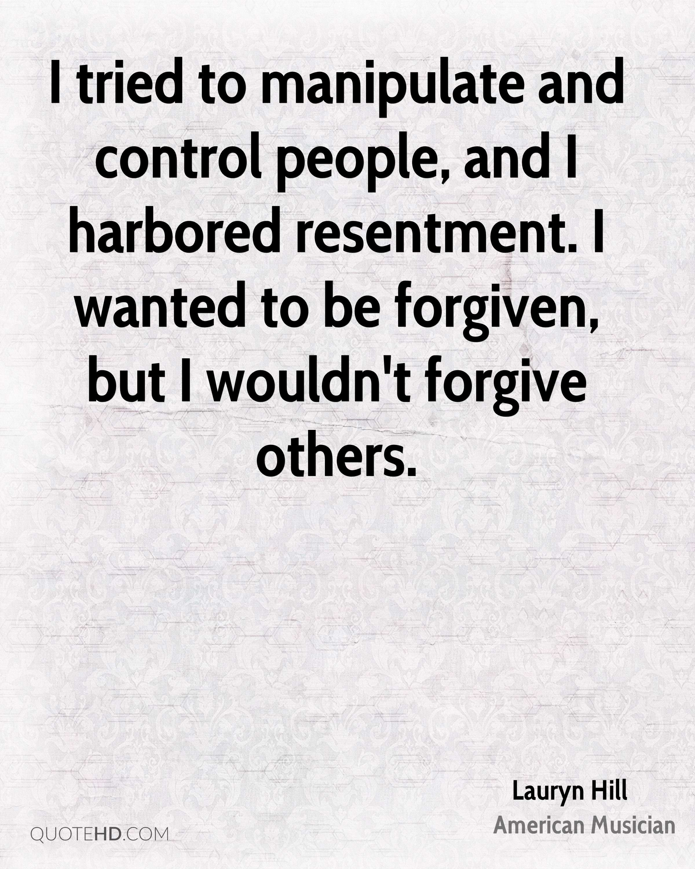 I tried to manipulate and control people, and I harbored resentment. I wanted to be forgiven, but I wouldn't forgive others.
