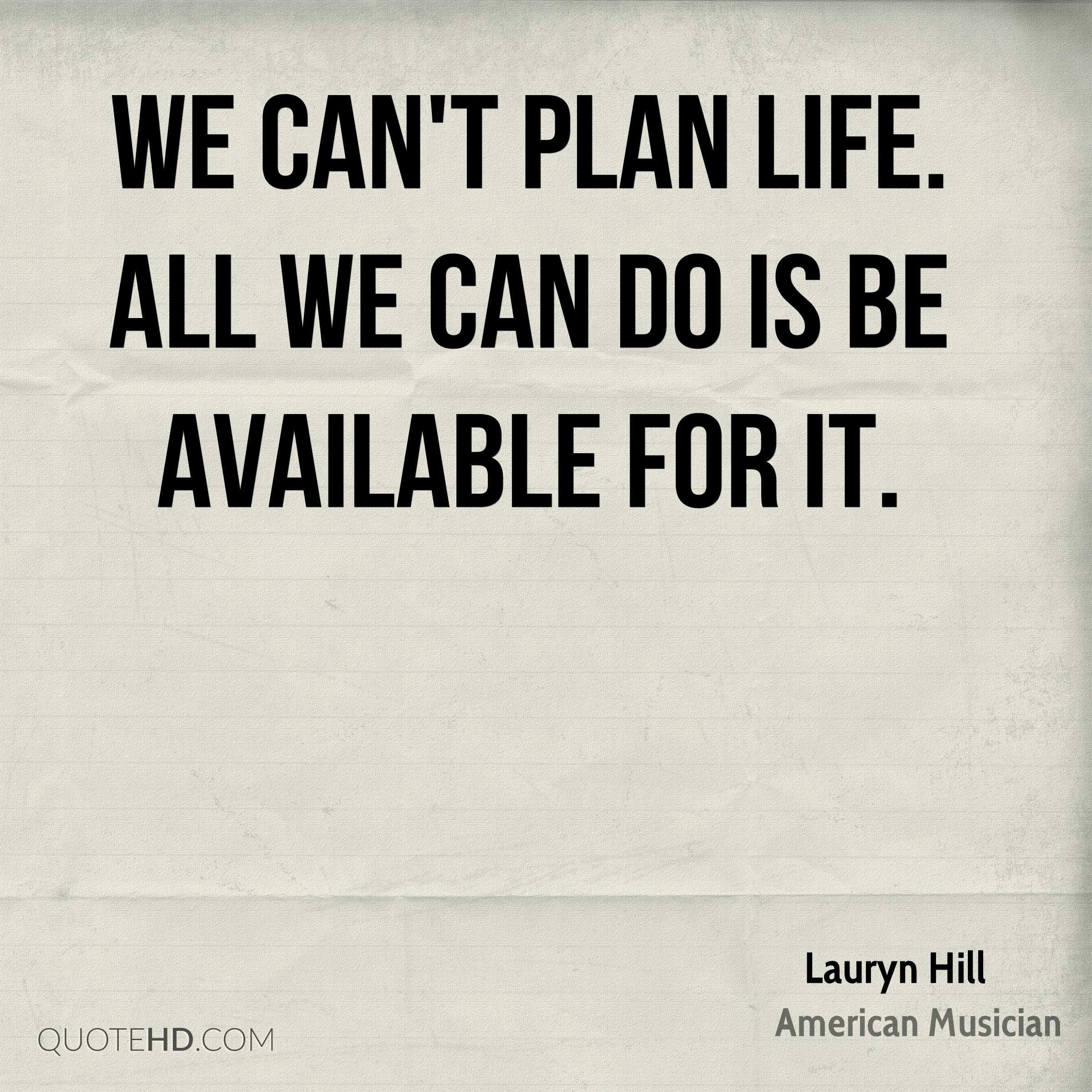 We can't plan life. All we can do is be available for it.