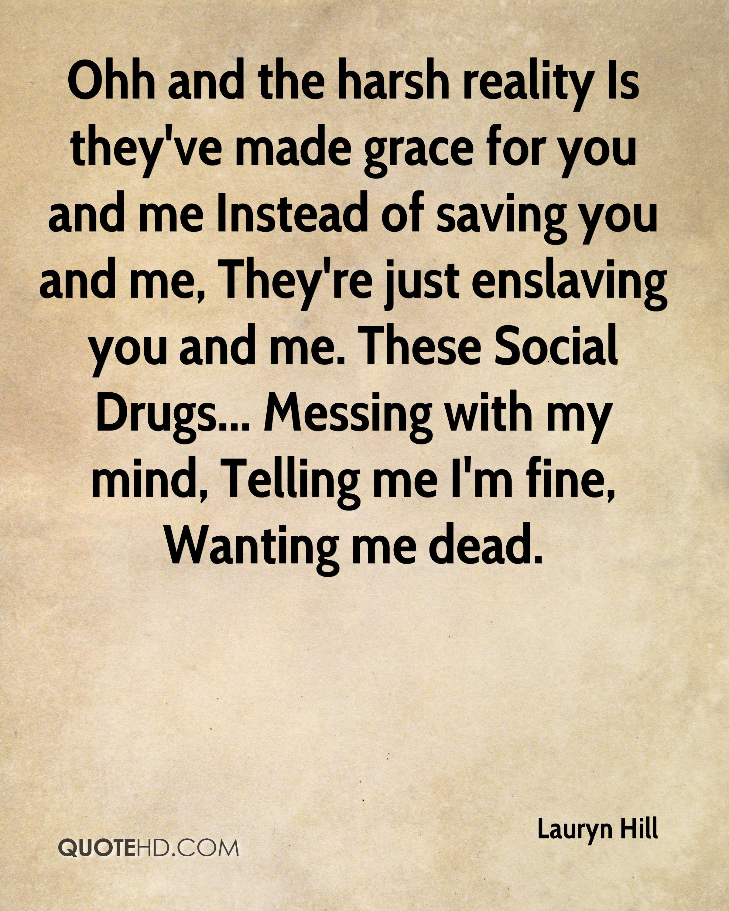 Ohh and the harsh reality Is they've made grace for you and me Instead of saving you and me, They're just enslaving you and me. These Social Drugs... Messing with my mind, Telling me I'm fine, Wanting me dead.