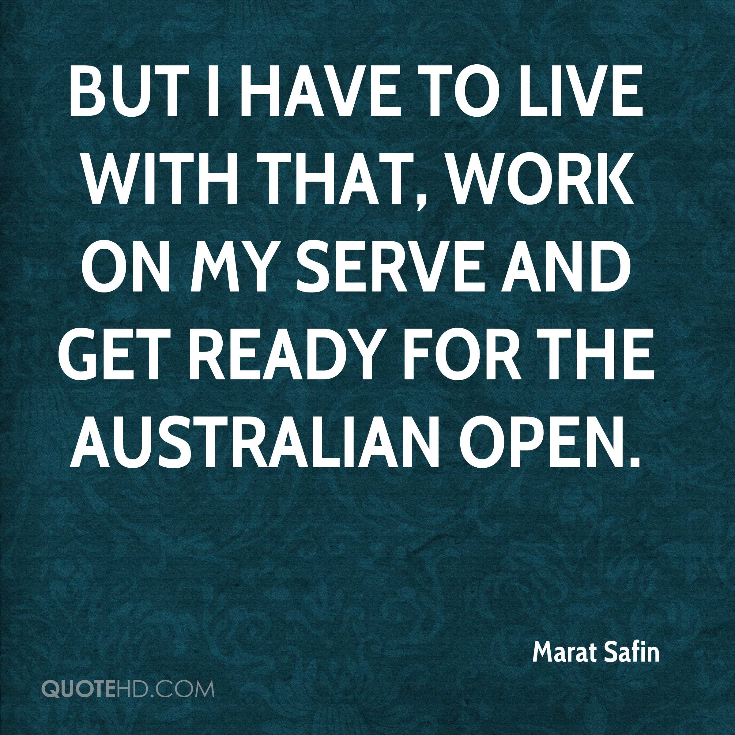 But I have to live with that, work on my serve and get ready for the Australian Open.