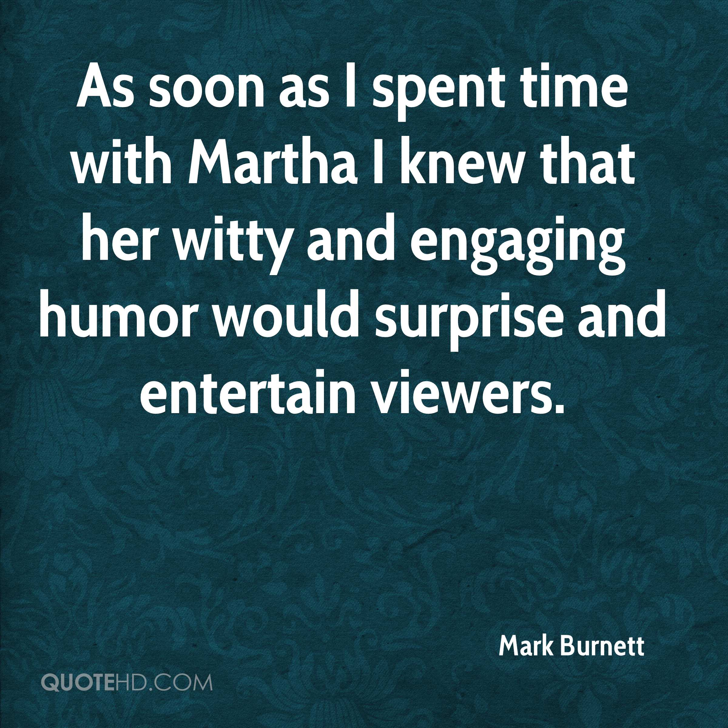 As soon as I spent time with Martha I knew that her witty and engaging humor would surprise and entertain viewers.