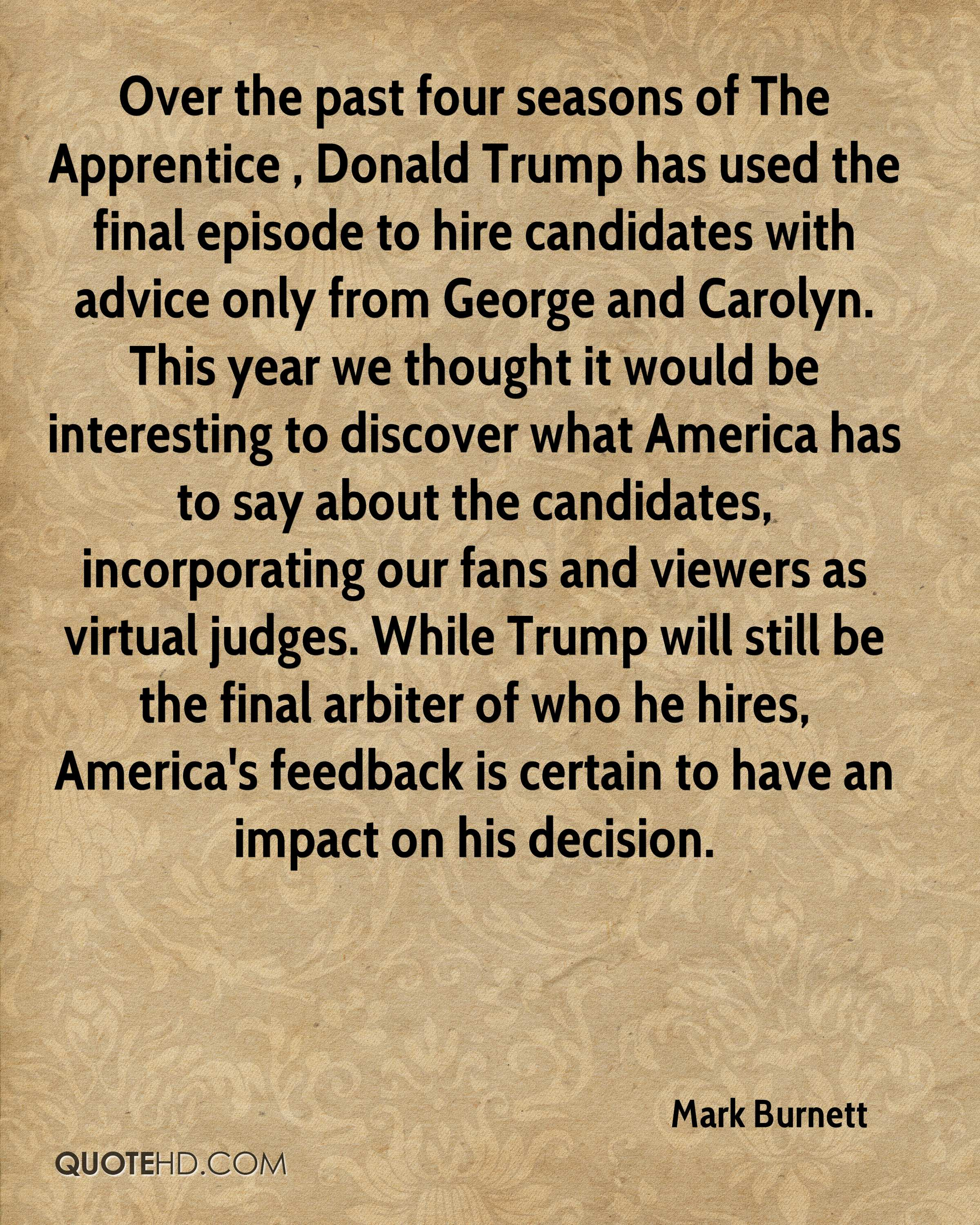 Over the past four seasons of The Apprentice , Donald Trump has used the final episode to hire candidates with advice only from George and Carolyn. This year we thought it would be interesting to discover what America has to say about the candidates, incorporating our fans and viewers as virtual judges. While Trump will still be the final arbiter of who he hires, America's feedback is certain to have an impact on his decision.