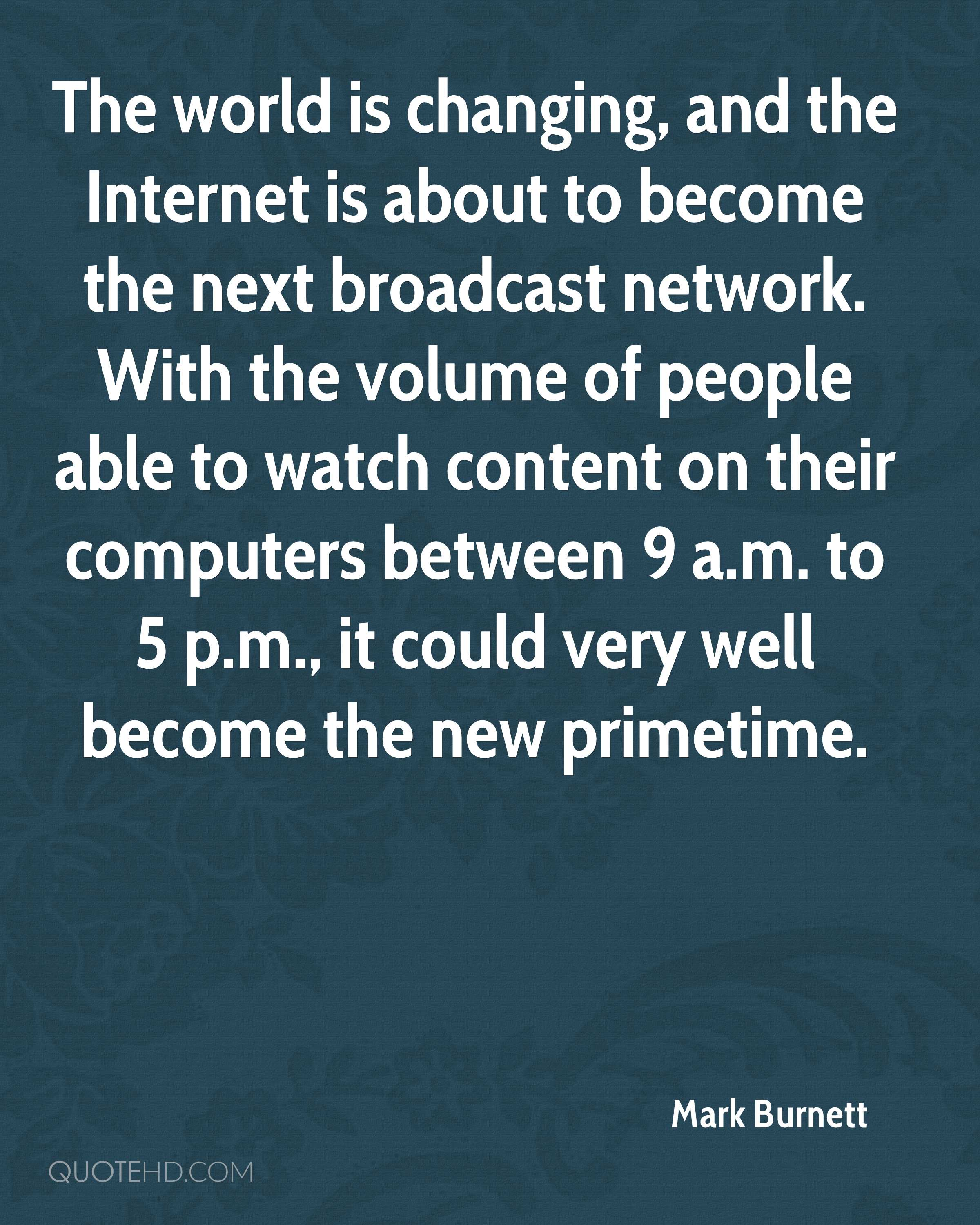 The world is changing, and the Internet is about to become the next broadcast network. With the volume of people able to watch content on their computers between 9 a.m. to 5 p.m., it could very well become the new primetime.