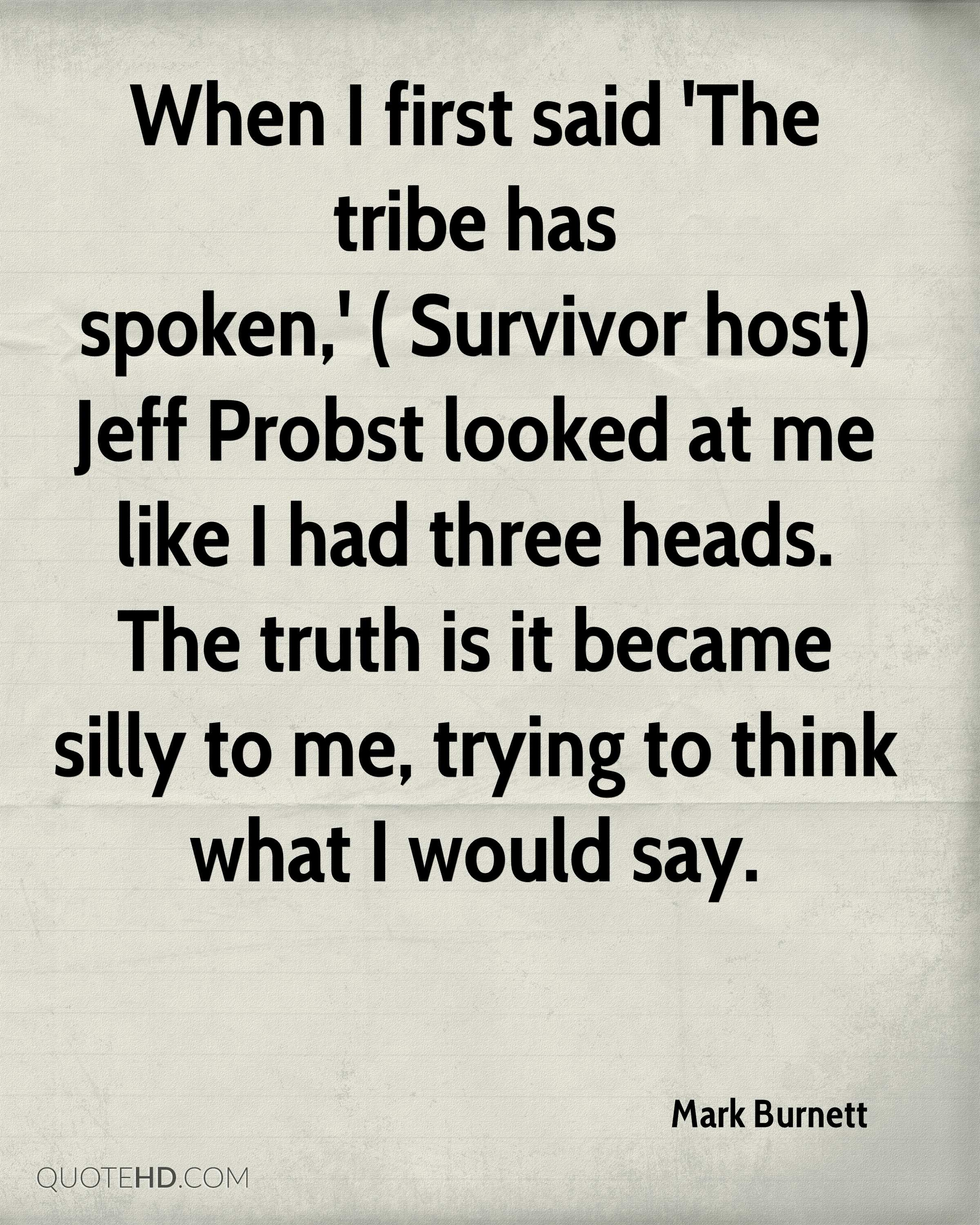 When I first said 'The tribe has spoken,' ( Survivor host) Jeff Probst looked at me like I had three heads. The truth is it became silly to me, trying to think what I would say.