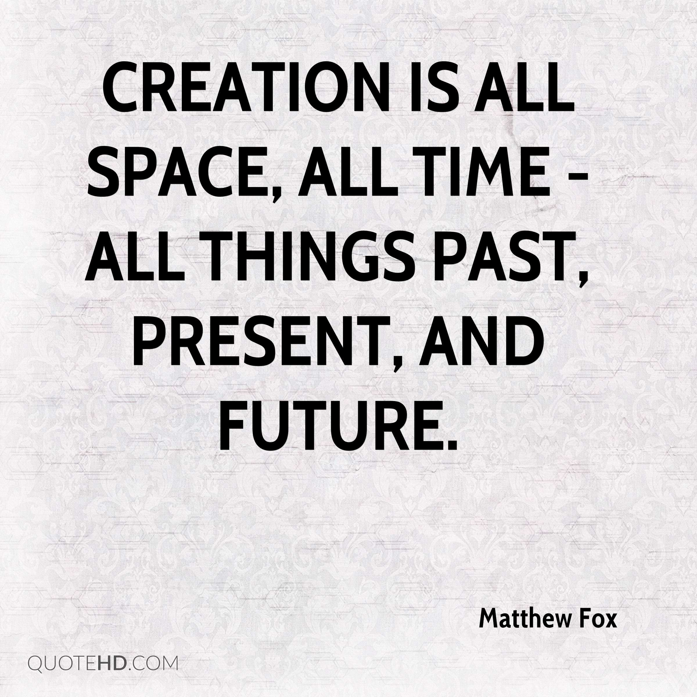 Creation is all space, all time - all things past, present, and future.