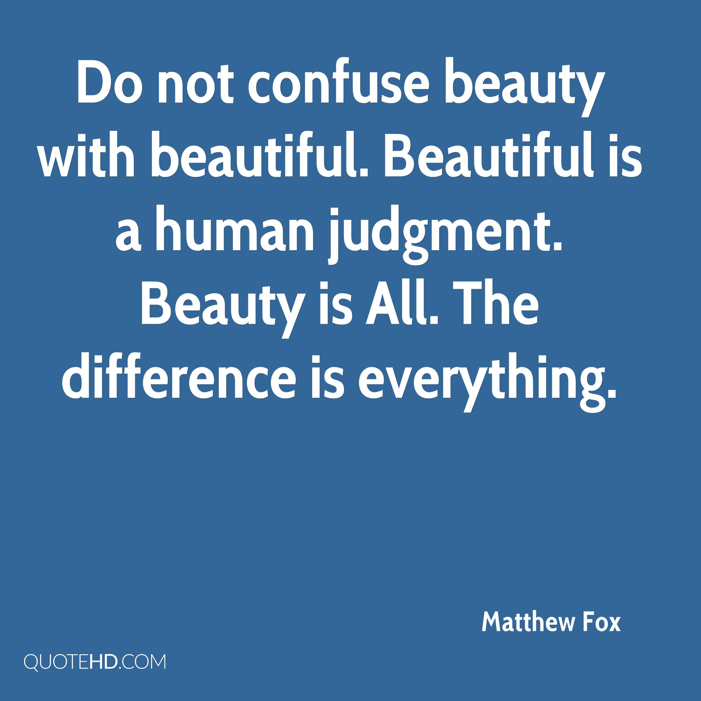 Do not confuse beauty with beautiful. Beautiful is a human judgment. Beauty is All. The difference is everything.