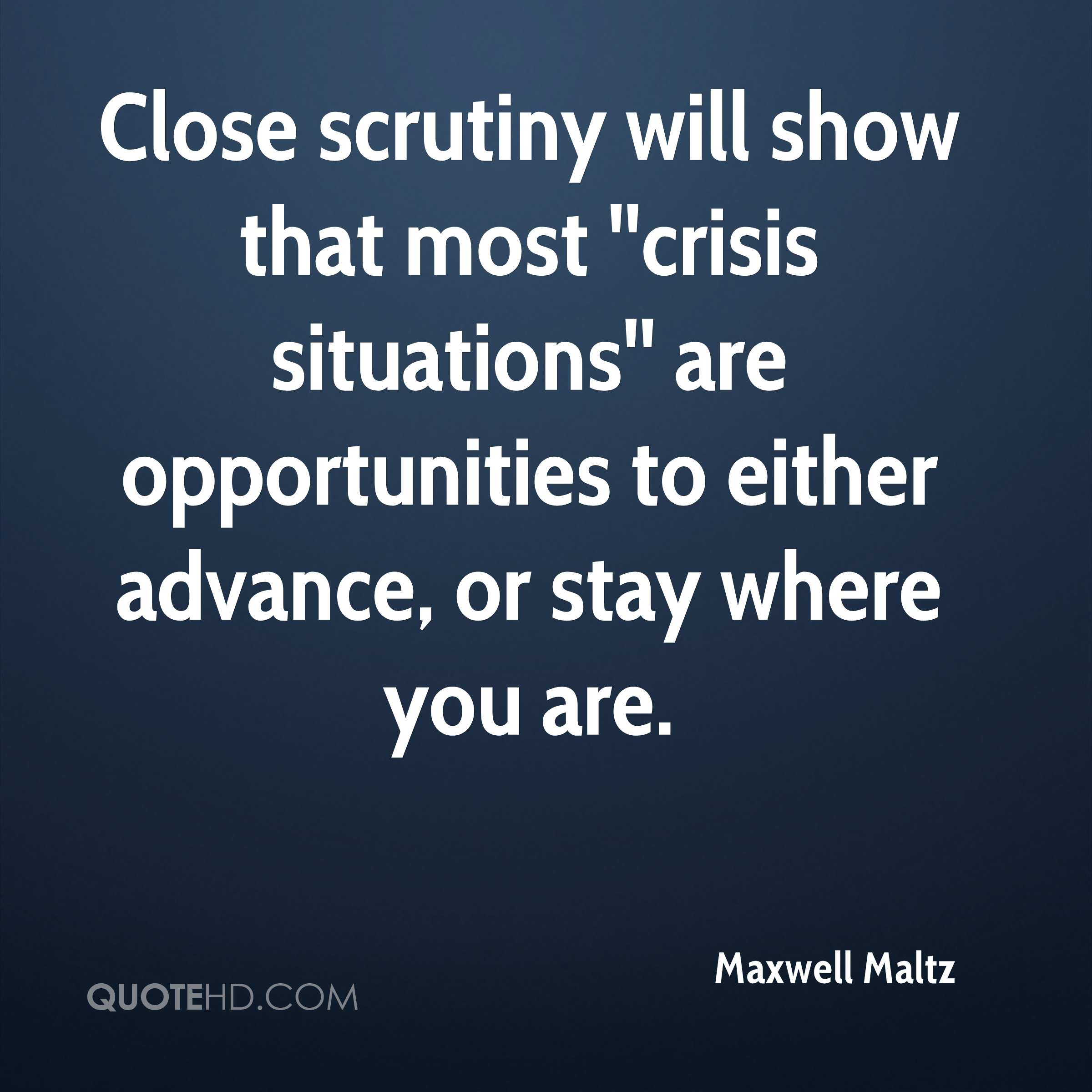 Close scrutiny will show that most ''crisis situations'' are opportunities to either advance, or stay where you are.