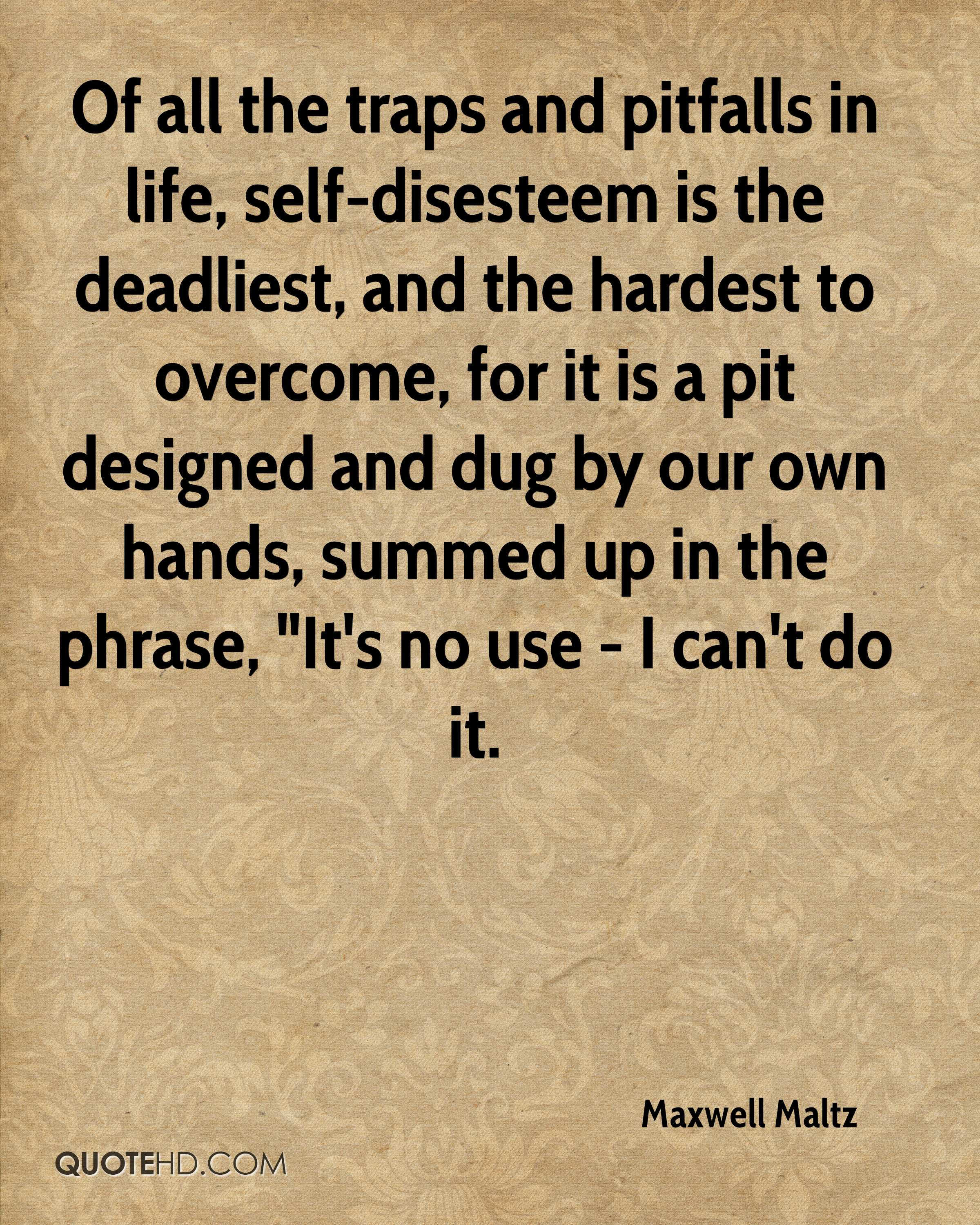 """Of all the traps and pitfalls in life, self-disesteem is the deadliest, and the hardest to overcome, for it is a pit designed and dug by our own hands, summed up in the phrase, """"It's no use - I can't do it."""