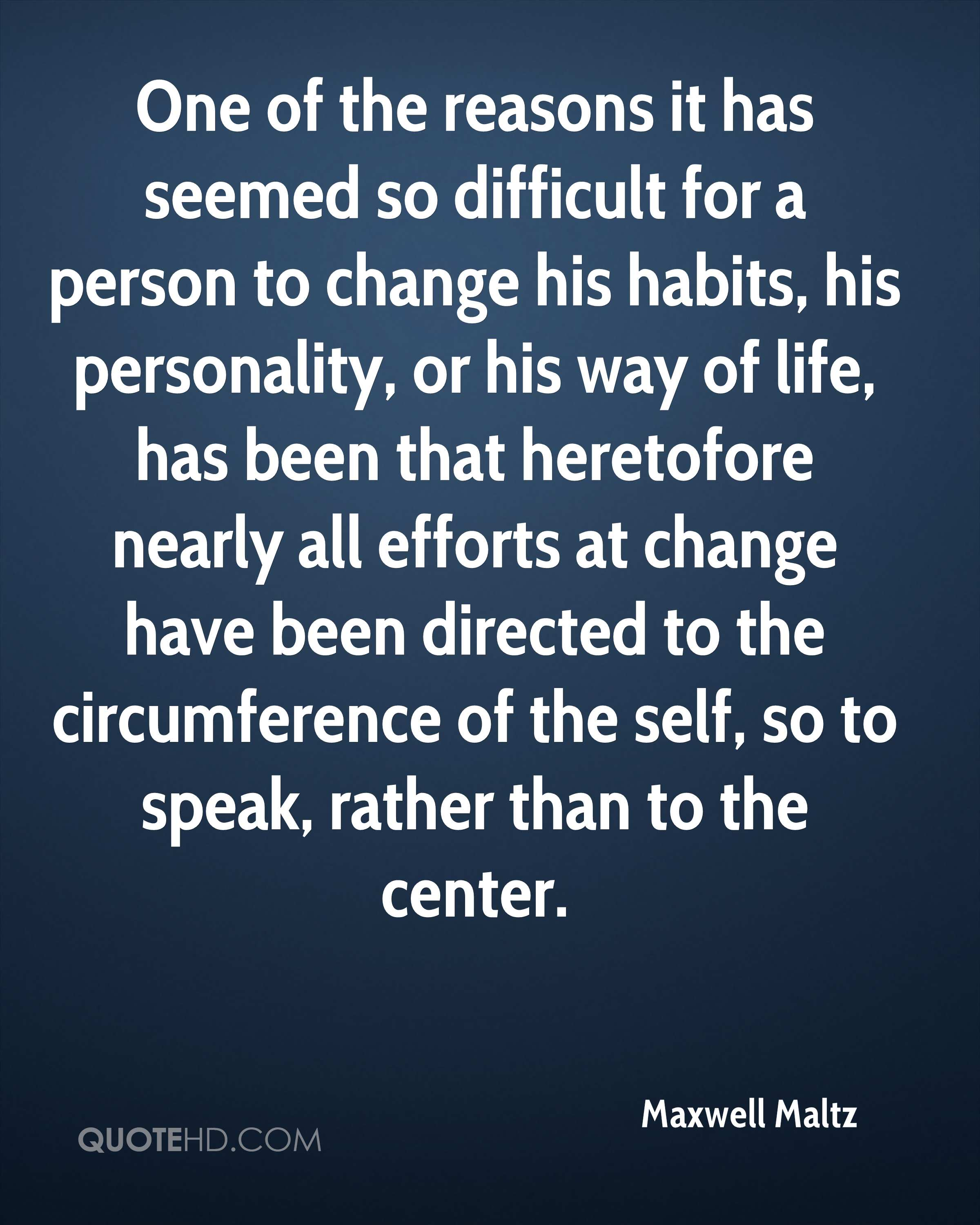 One of the reasons it has seemed so difficult for a person to change his habits, his personality, or his way of life, has been that heretofore nearly all efforts at change have been directed to the circumference of the self, so to speak, rather than to the center.