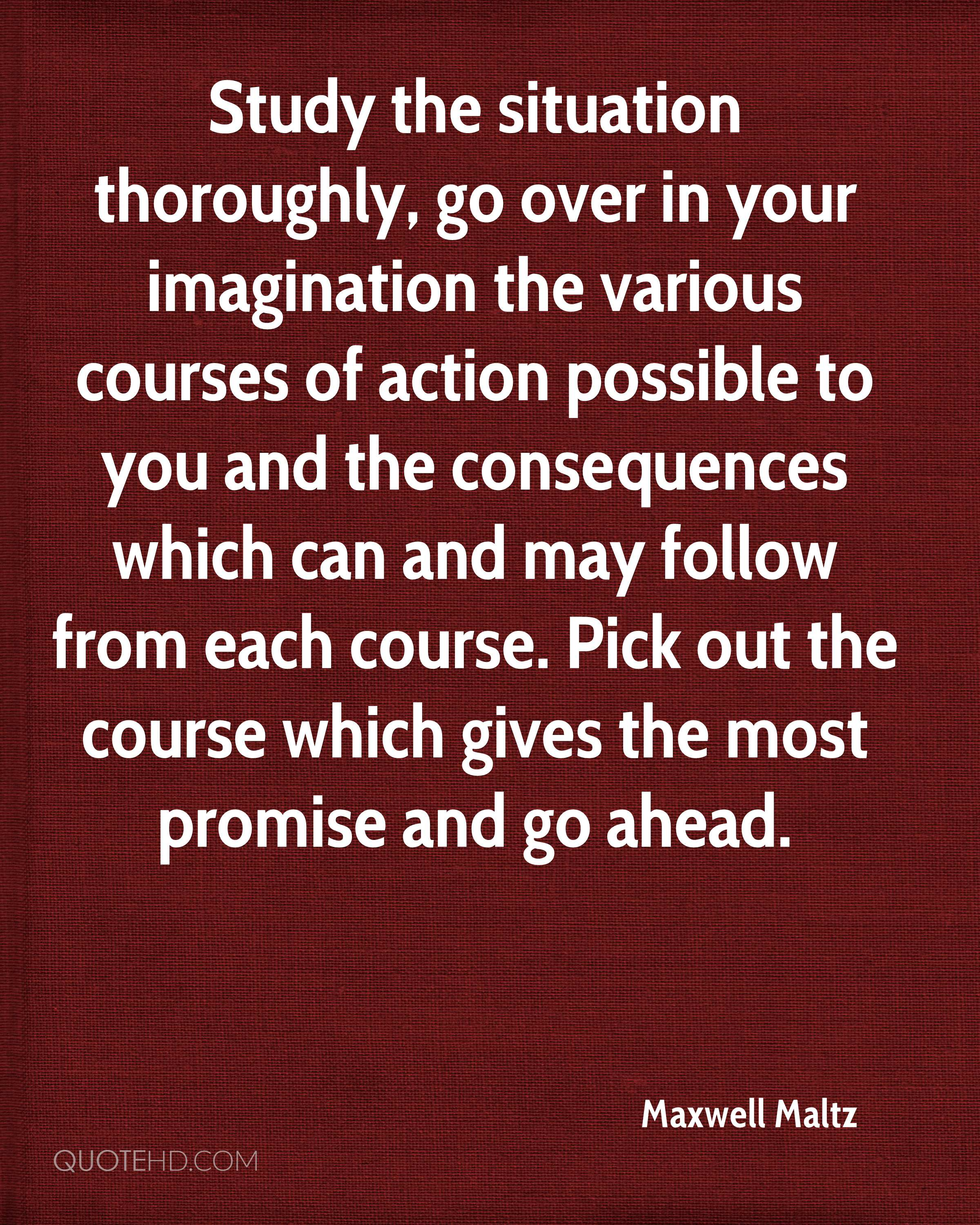 Study the situation thoroughly, go over in your imagination the various courses of action possible to you and the consequences which can and may follow from each course. Pick out the course which gives the most promise and go ahead.