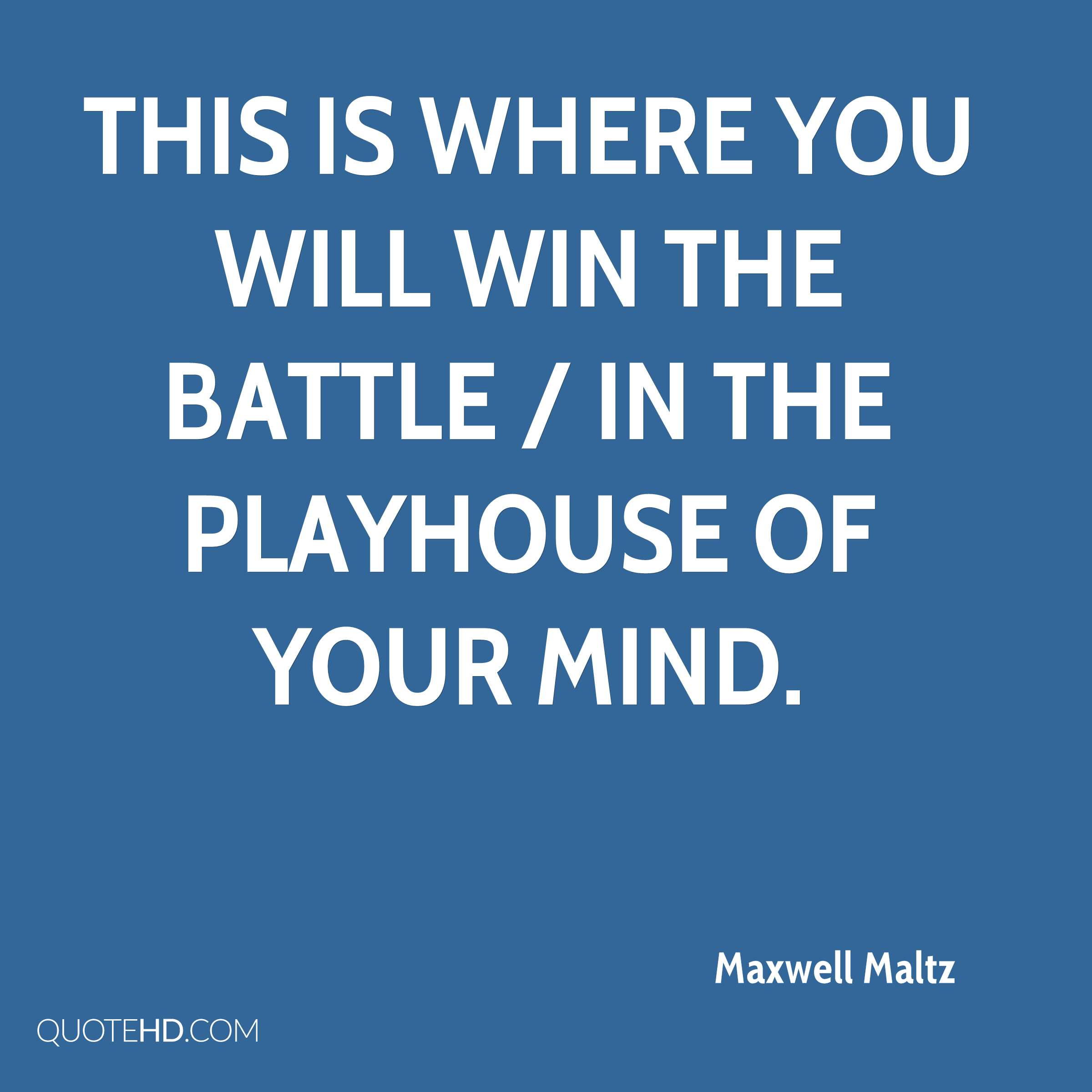 This is where you will win the battle / in the playhouse of your mind.