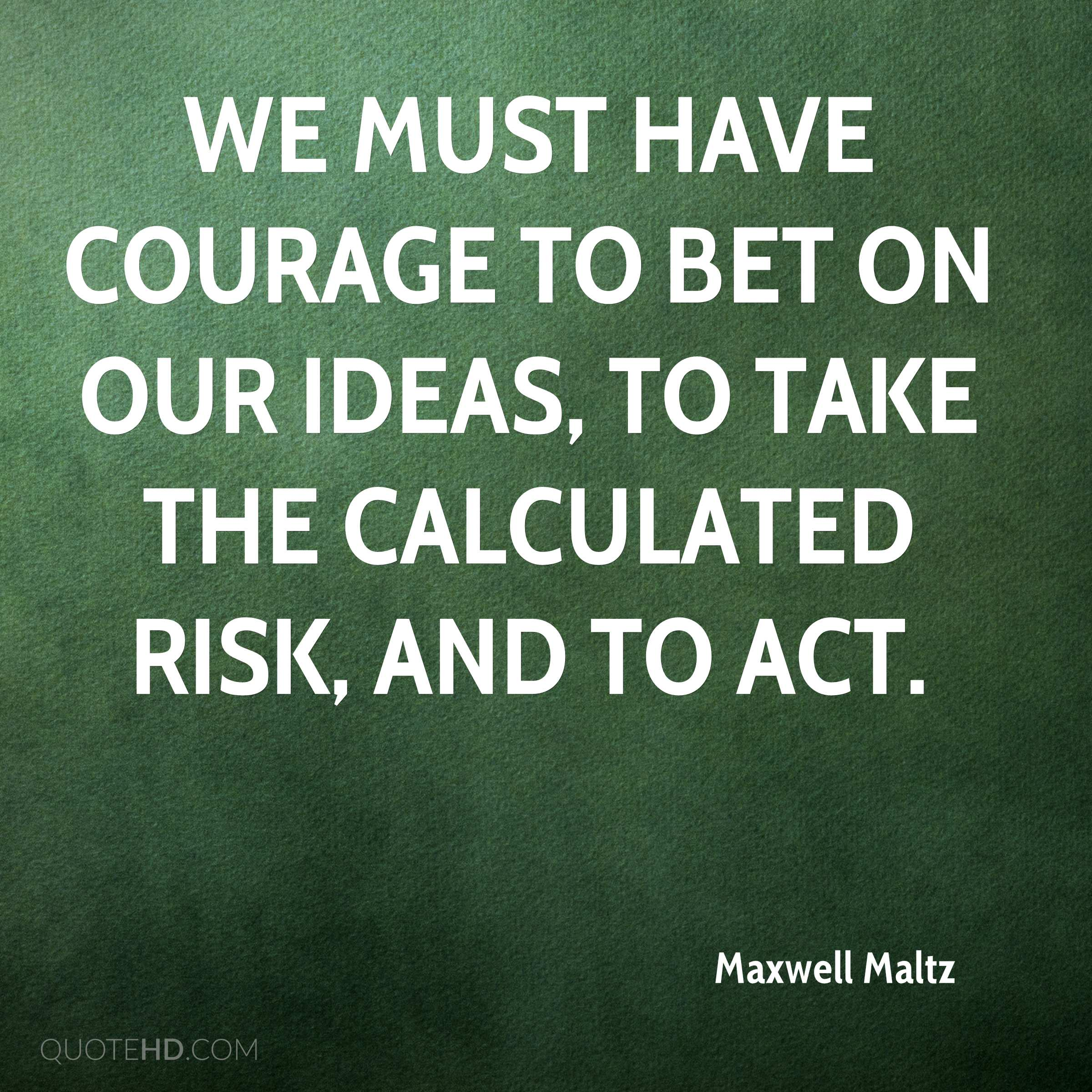 We must have courage to bet on our ideas, to take the calculated risk, and to act.