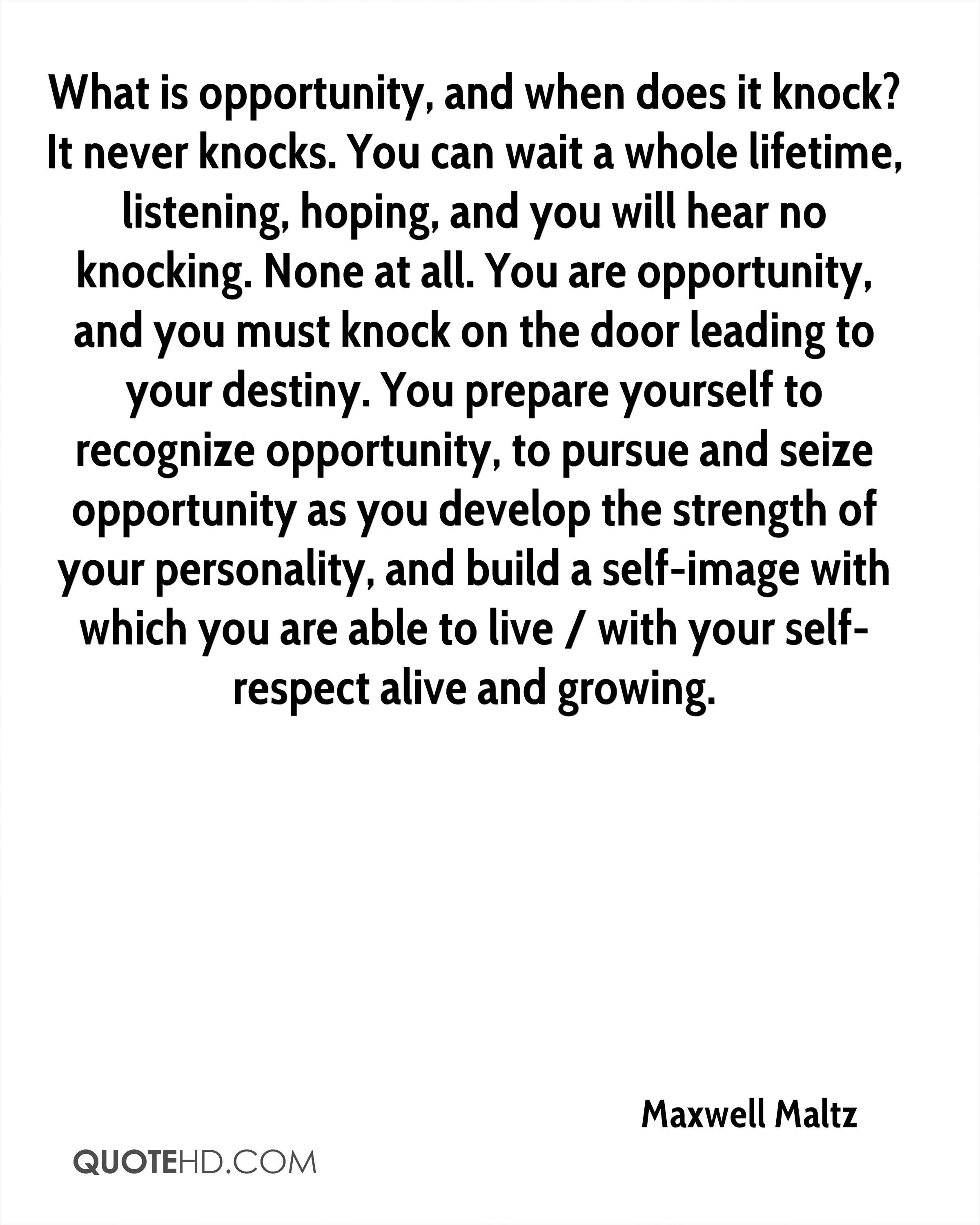 What is opportunity, and when does it knock? It never knocks. You can wait a whole lifetime, listening, hoping, and you will hear no knocking. None at all. You are opportunity, and you must knock on the door leading to your destiny. You prepare yourself to recognize opportunity, to pursue and seize opportunity as you develop the strength of your personality, and build a self-image with which you are able to live / with your self-respect alive and growing.