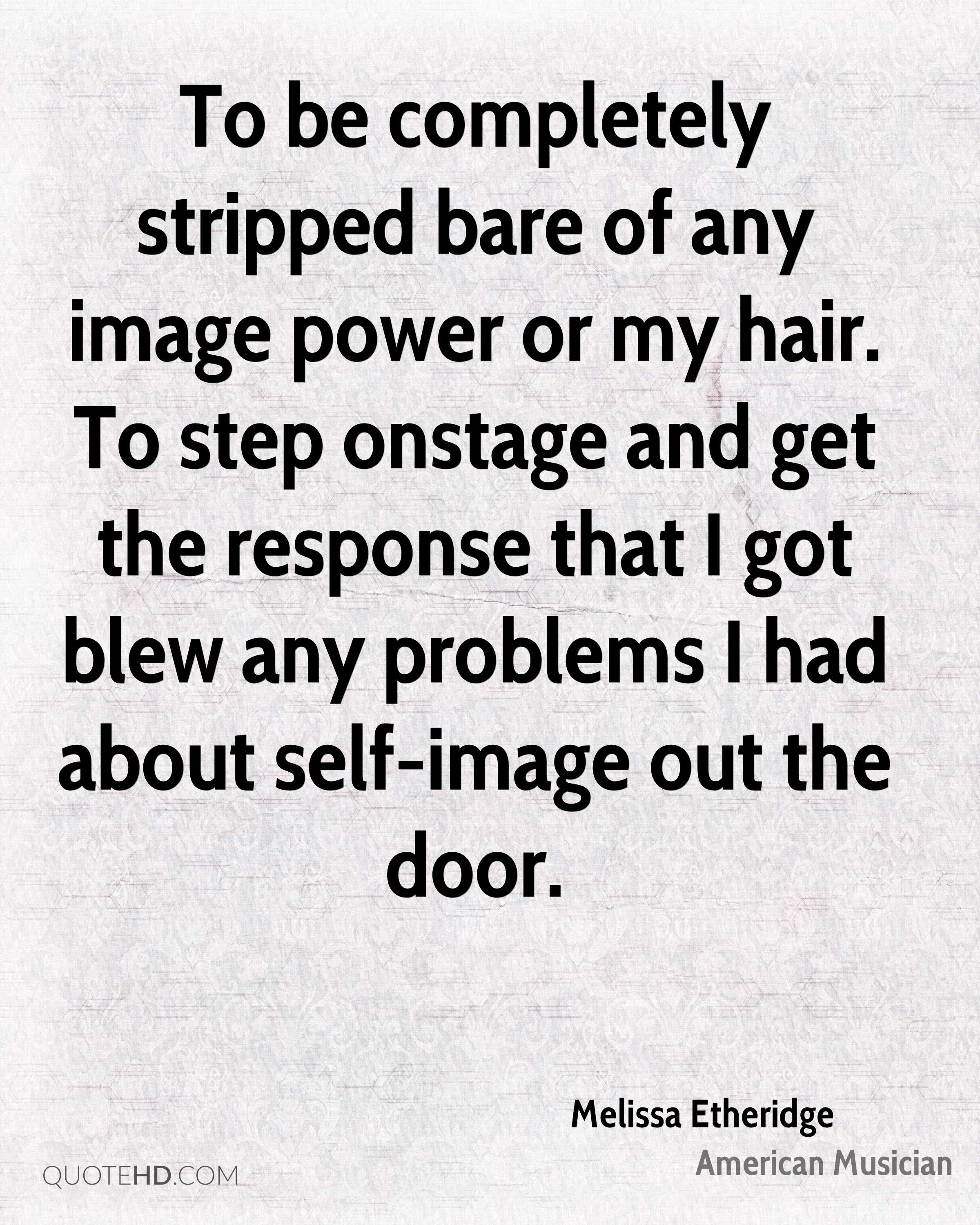 To be completely stripped bare of any image power or my hair. To step onstage and get the response that I got blew any problems I had about self-image out the door.