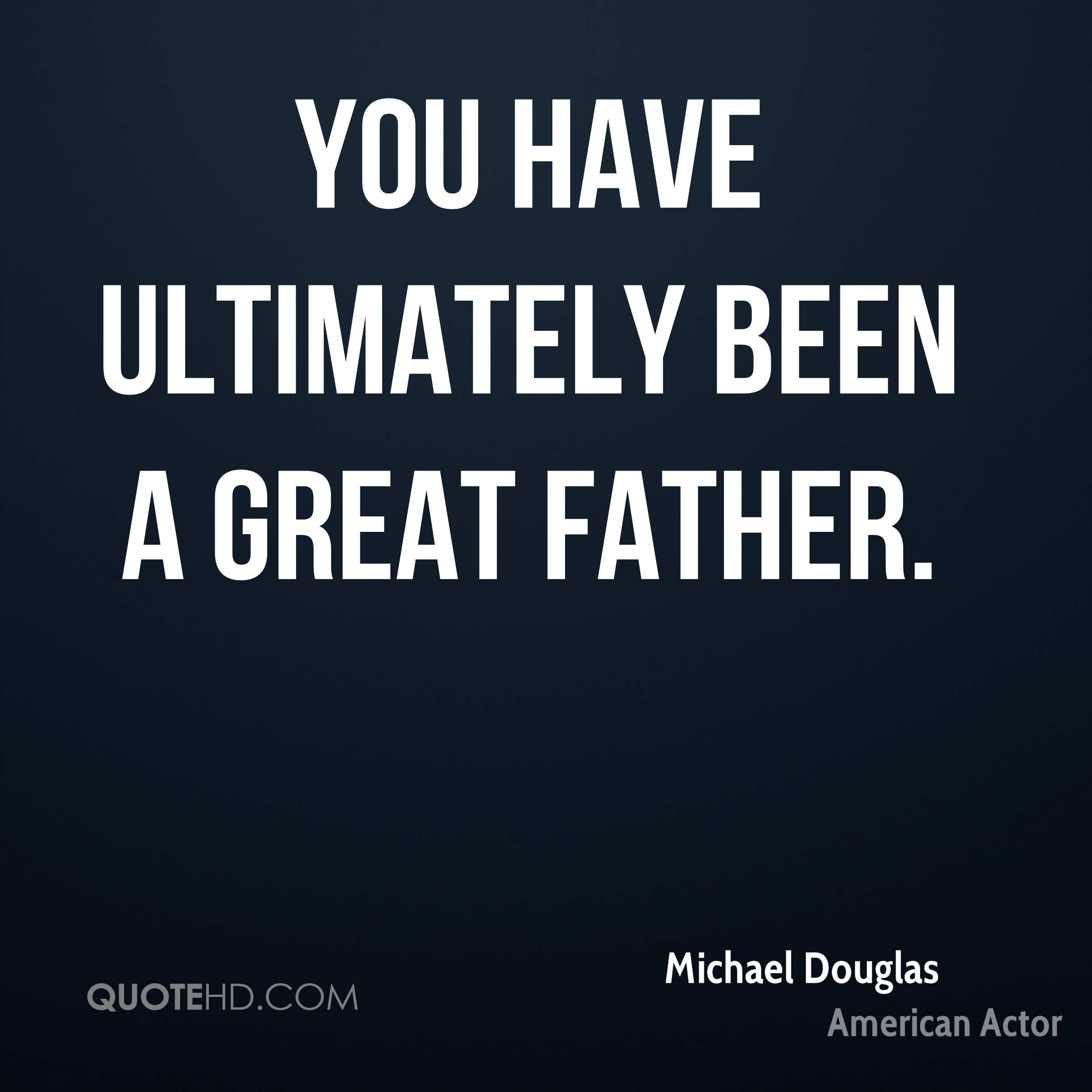 You have ultimately been a great father.