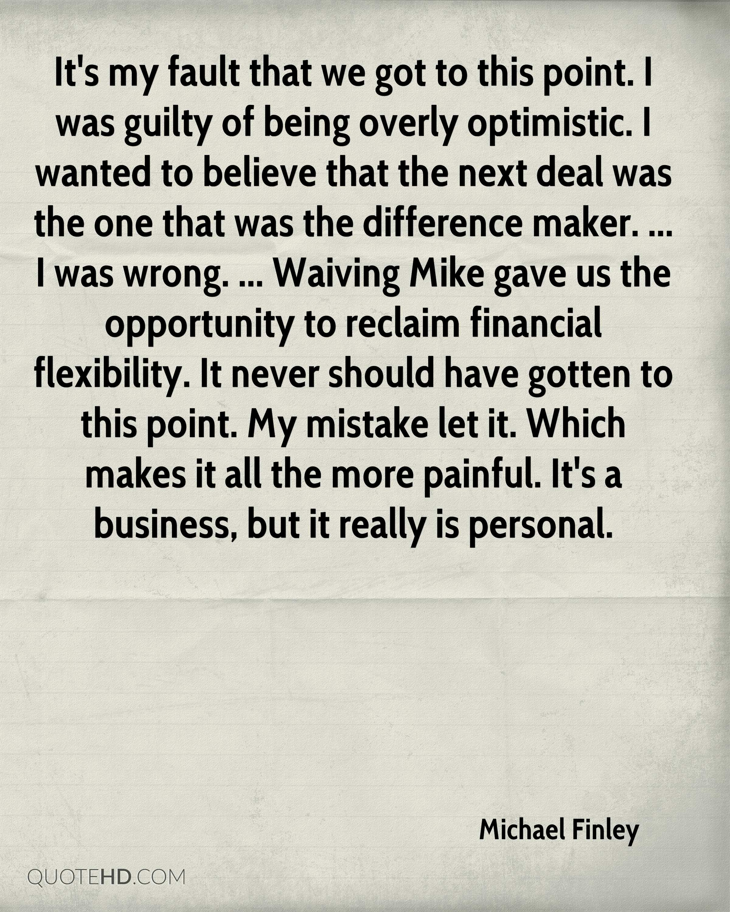 It's my fault that we got to this point. I was guilty of being overly optimistic. I wanted to believe that the next deal was the one that was the difference maker. ... I was wrong. ... Waiving Mike gave us the opportunity to reclaim financial flexibility. It never should have gotten to this point. My mistake let it. Which makes it all the more painful. It's a business, but it really is personal.