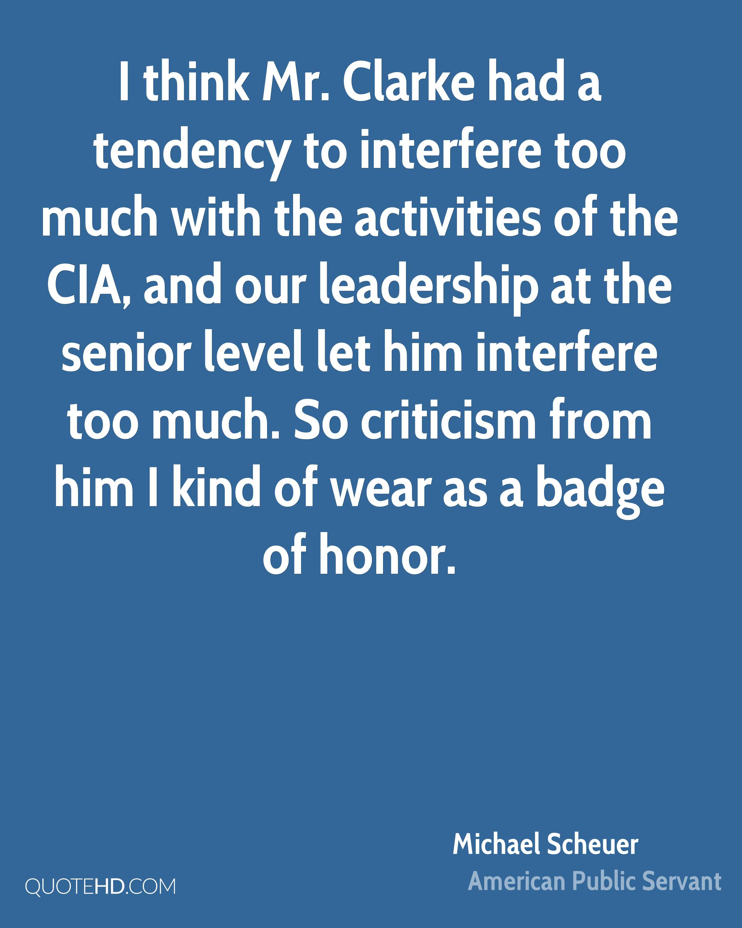 I think Mr. Clarke had a tendency to interfere too much with the activities of the CIA, and our leadership at the senior level let him interfere too much. So criticism from him I kind of wear as a badge of honor.
