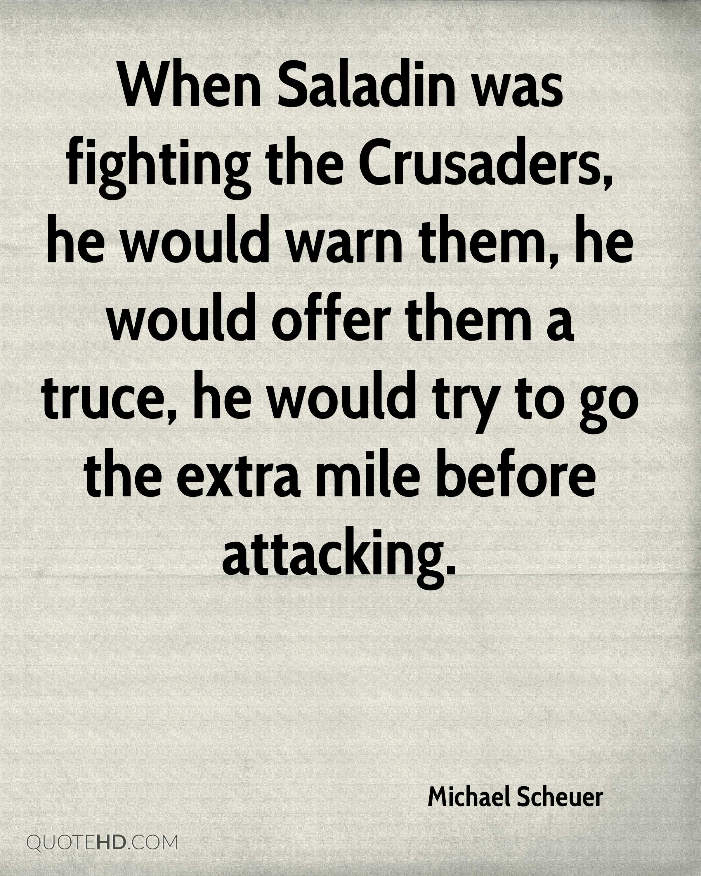 When Saladin was fighting the Crusaders, he would warn them, he would offer them a truce, he would try to go the extra mile before attacking.