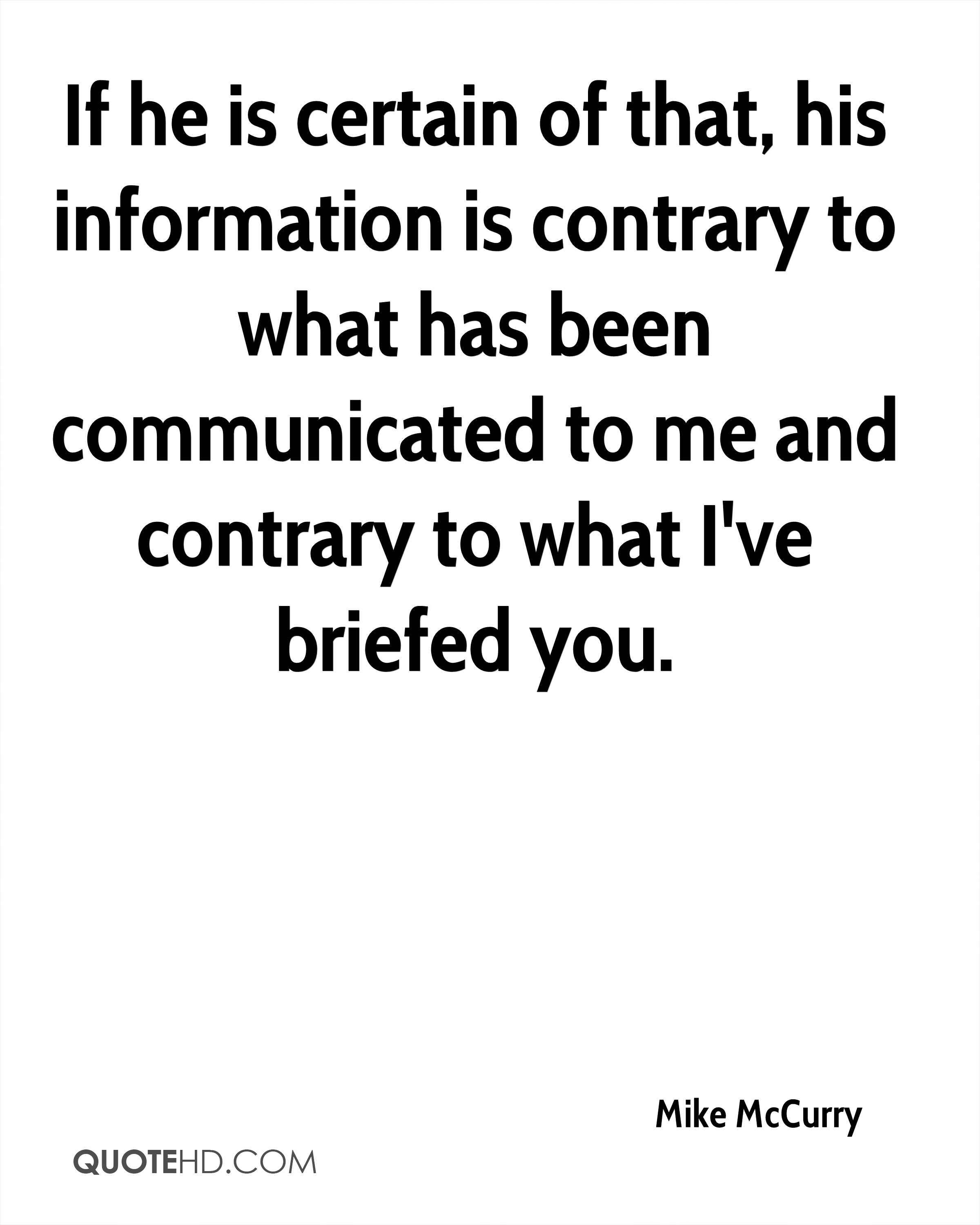 If he is certain of that, his information is contrary to what has been communicated to me and contrary to what I've briefed you.