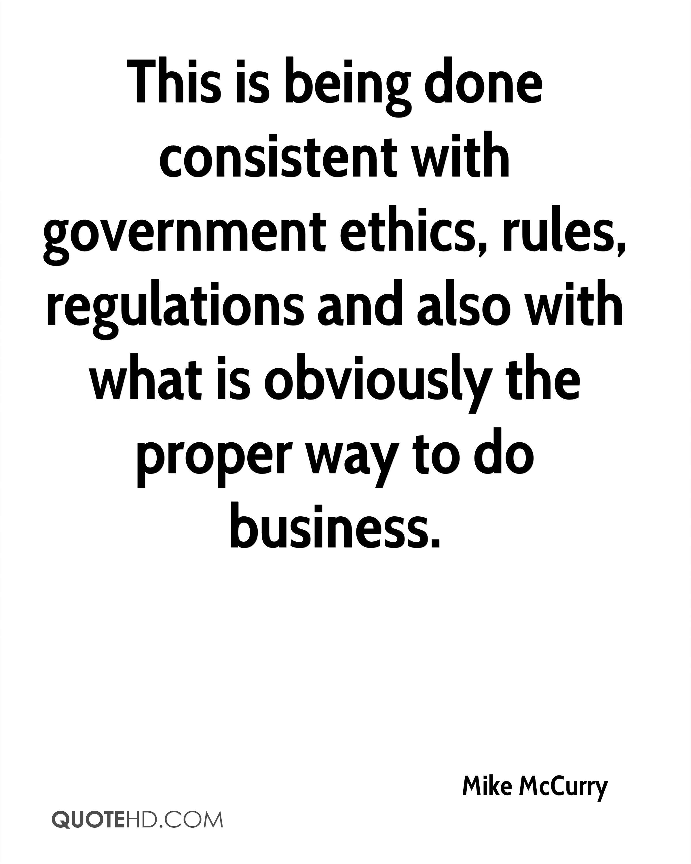 This is being done consistent with government ethics, rules, regulations and also with what is obviously the proper way to do business.