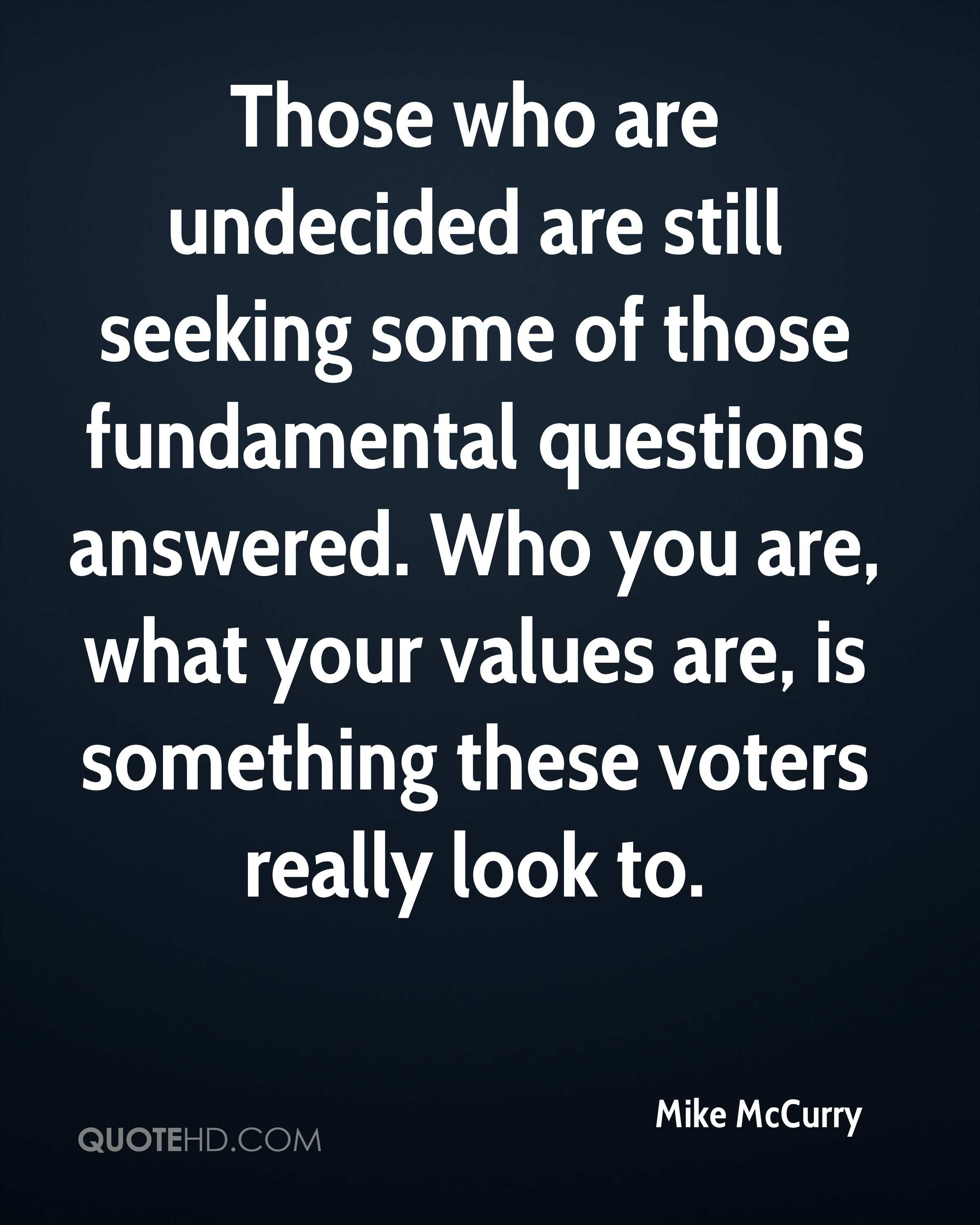 Those who are undecided are still seeking some of those fundamental questions answered. Who you are, what your values are, is something these voters really look to.