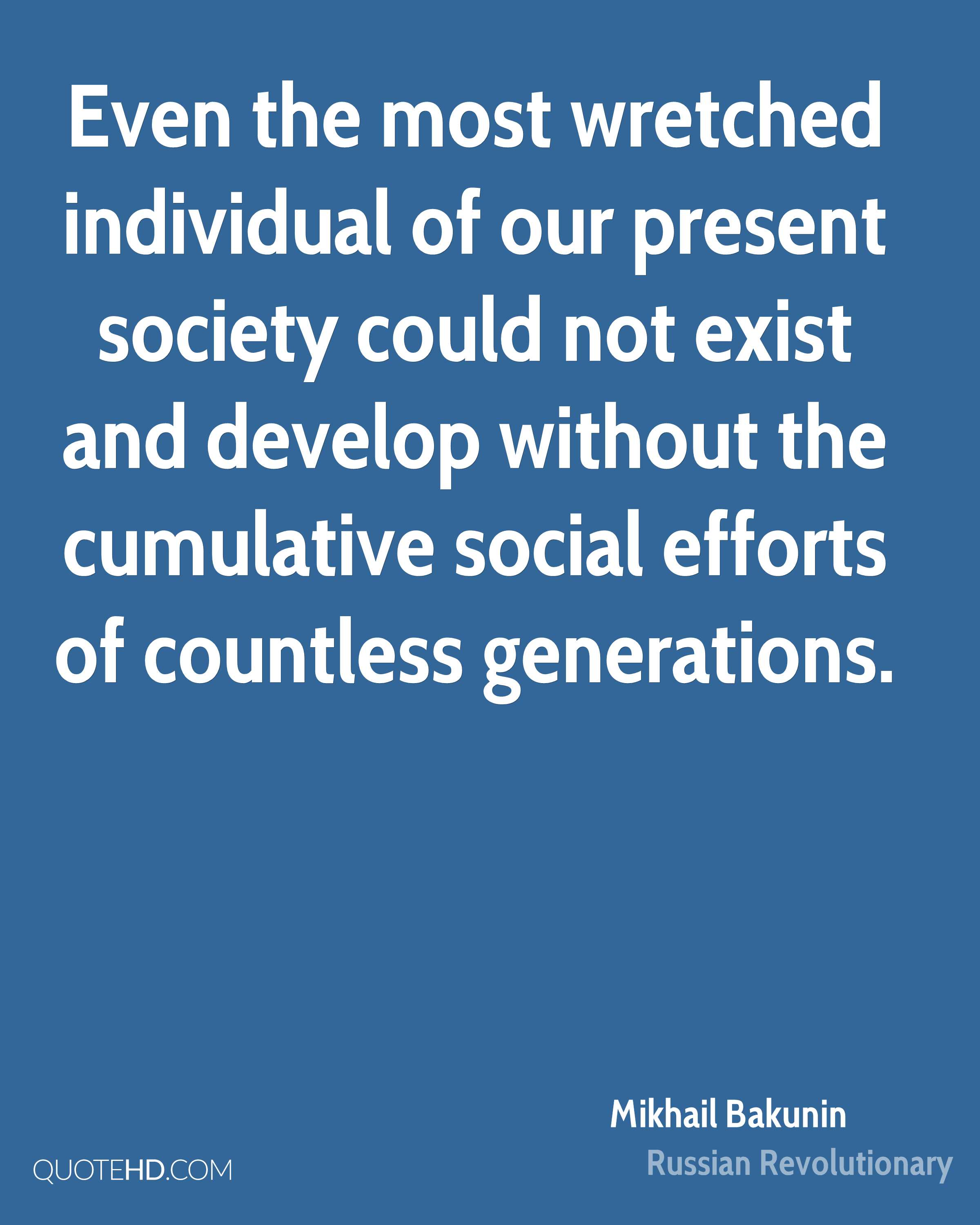 Even the most wretched individual of our present society could not exist and develop without the cumulative social efforts of countless generations.