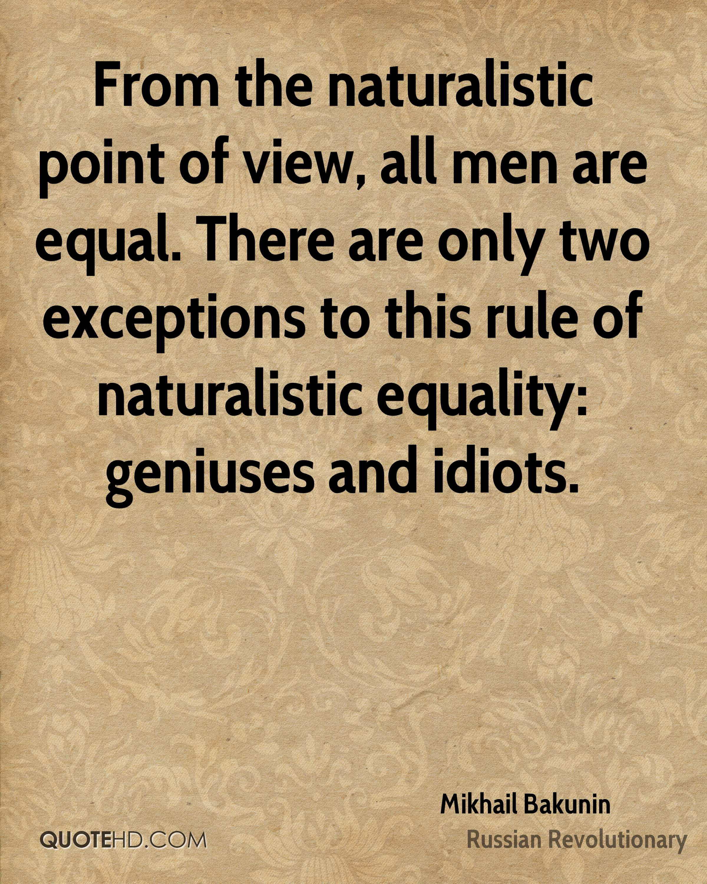 From the naturalistic point of view, all men are equal. There are only two exceptions to this rule of naturalistic equality: geniuses and idiots.