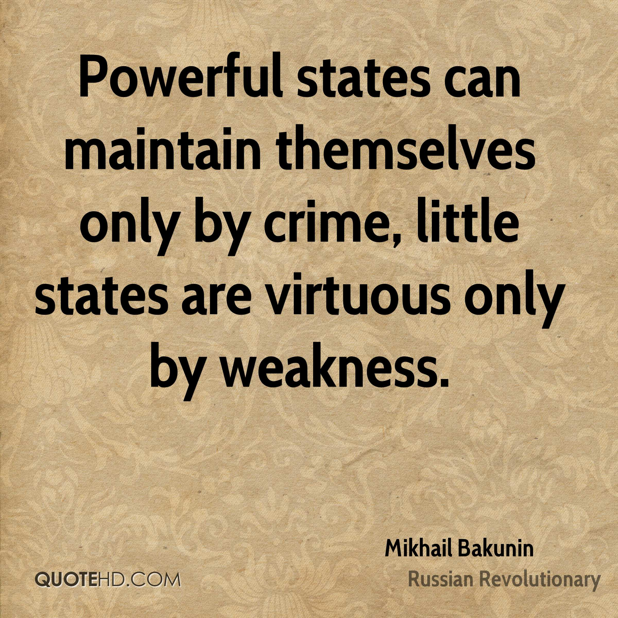 Powerful states can maintain themselves only by crime, little states are virtuous only by weakness.