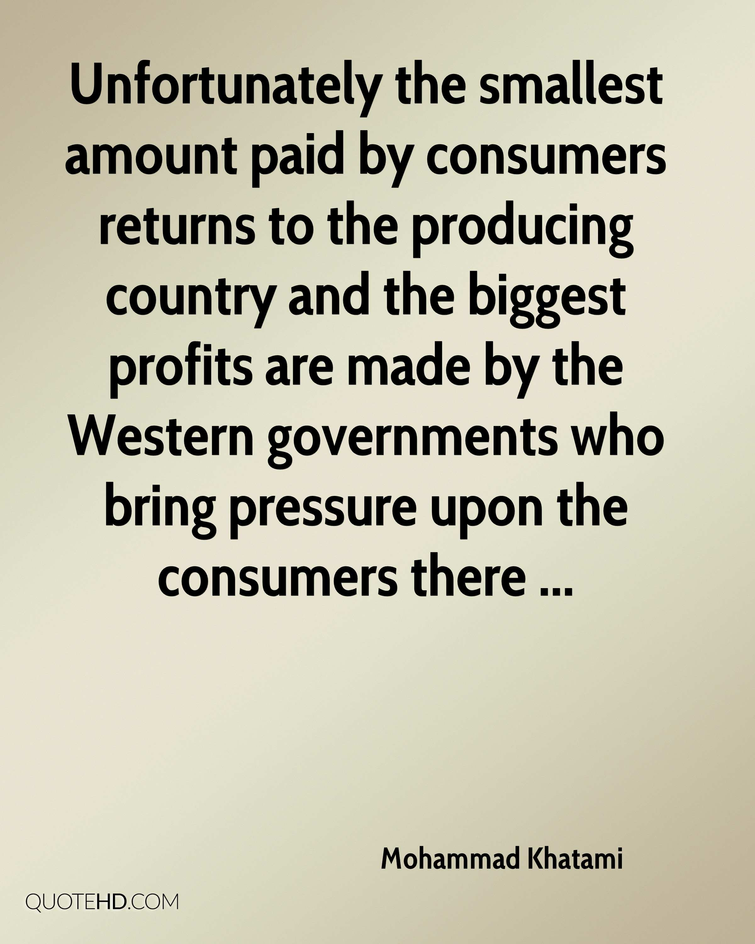 Unfortunately the smallest amount paid by consumers returns to the producing country and the biggest profits are made by the Western governments who bring pressure upon the consumers there ...