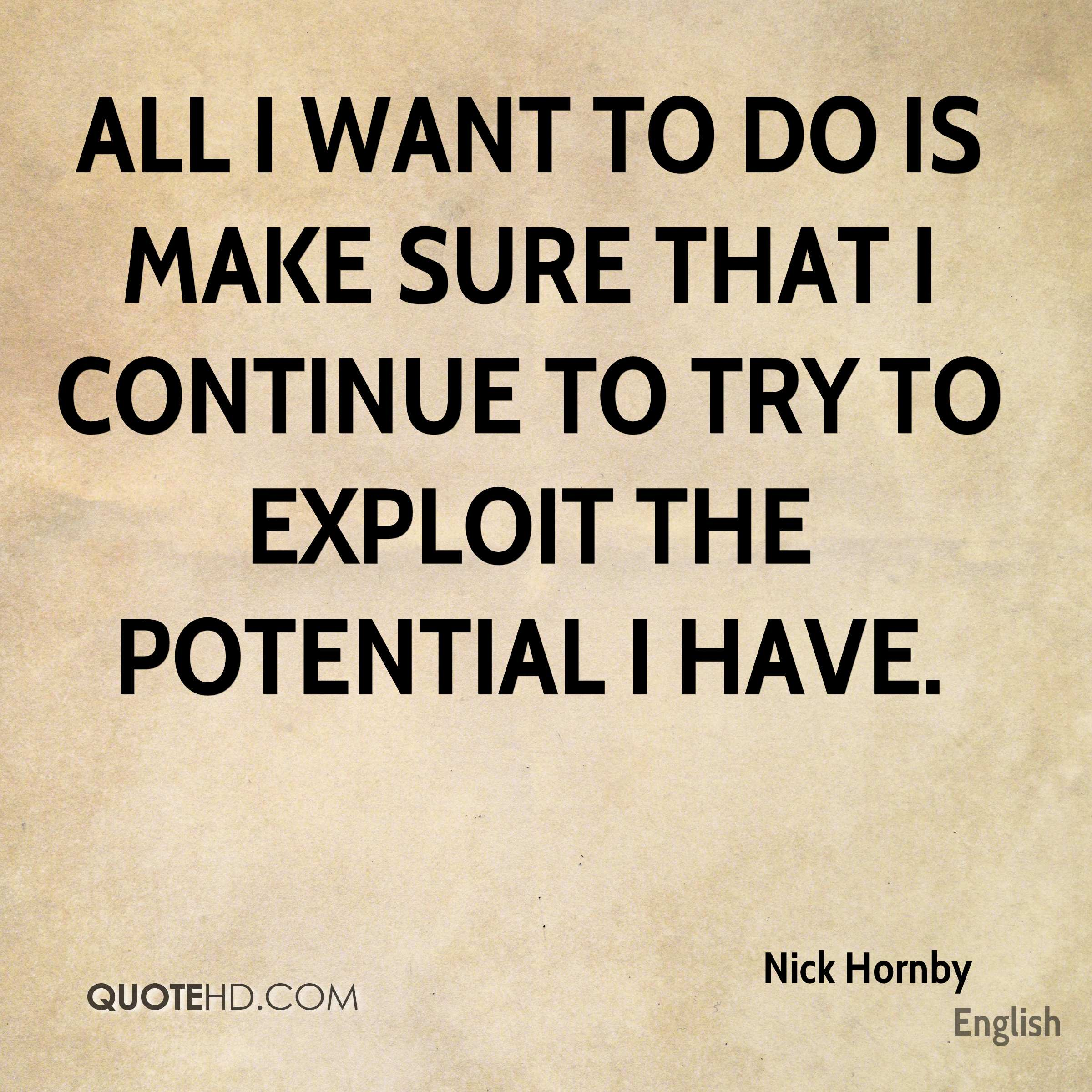 All I want to do is make sure that I continue to try to exploit the potential I have.
