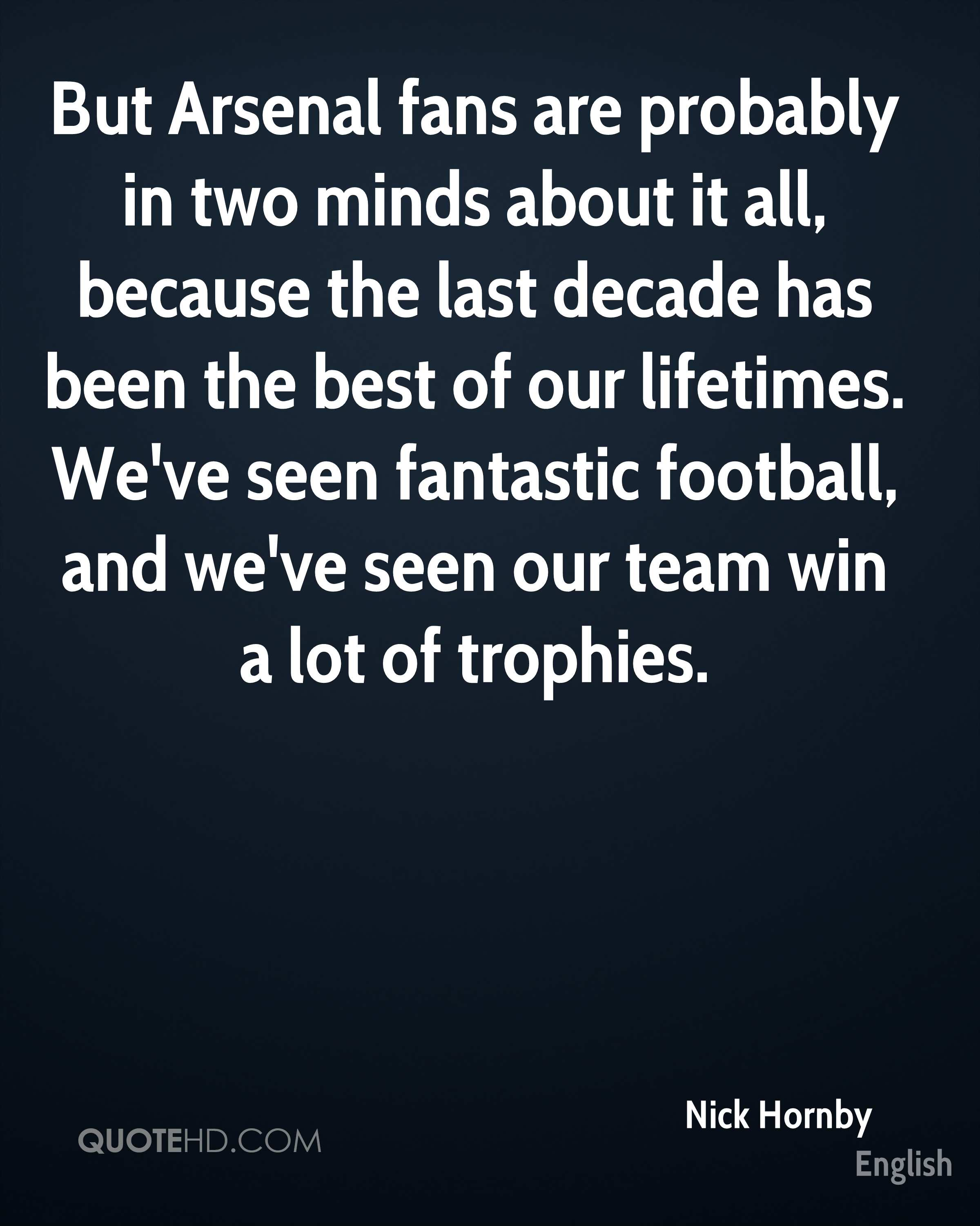 But Arsenal fans are probably in two minds about it all, because the last decade has been the best of our lifetimes. We've seen fantastic football, and we've seen our team win a lot of trophies.