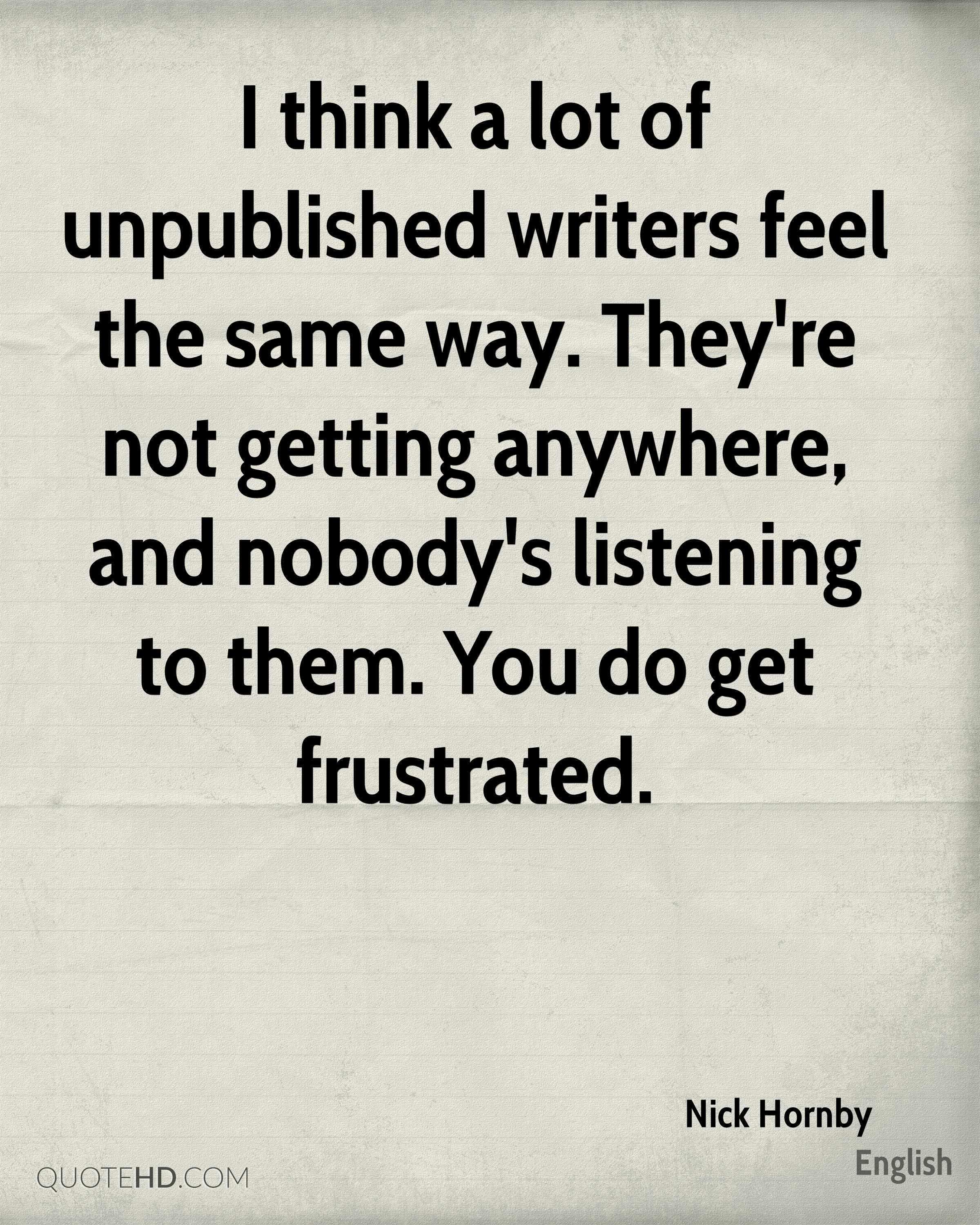 I think a lot of unpublished writers feel the same way. They're not getting anywhere, and nobody's listening to them. You do get frustrated.