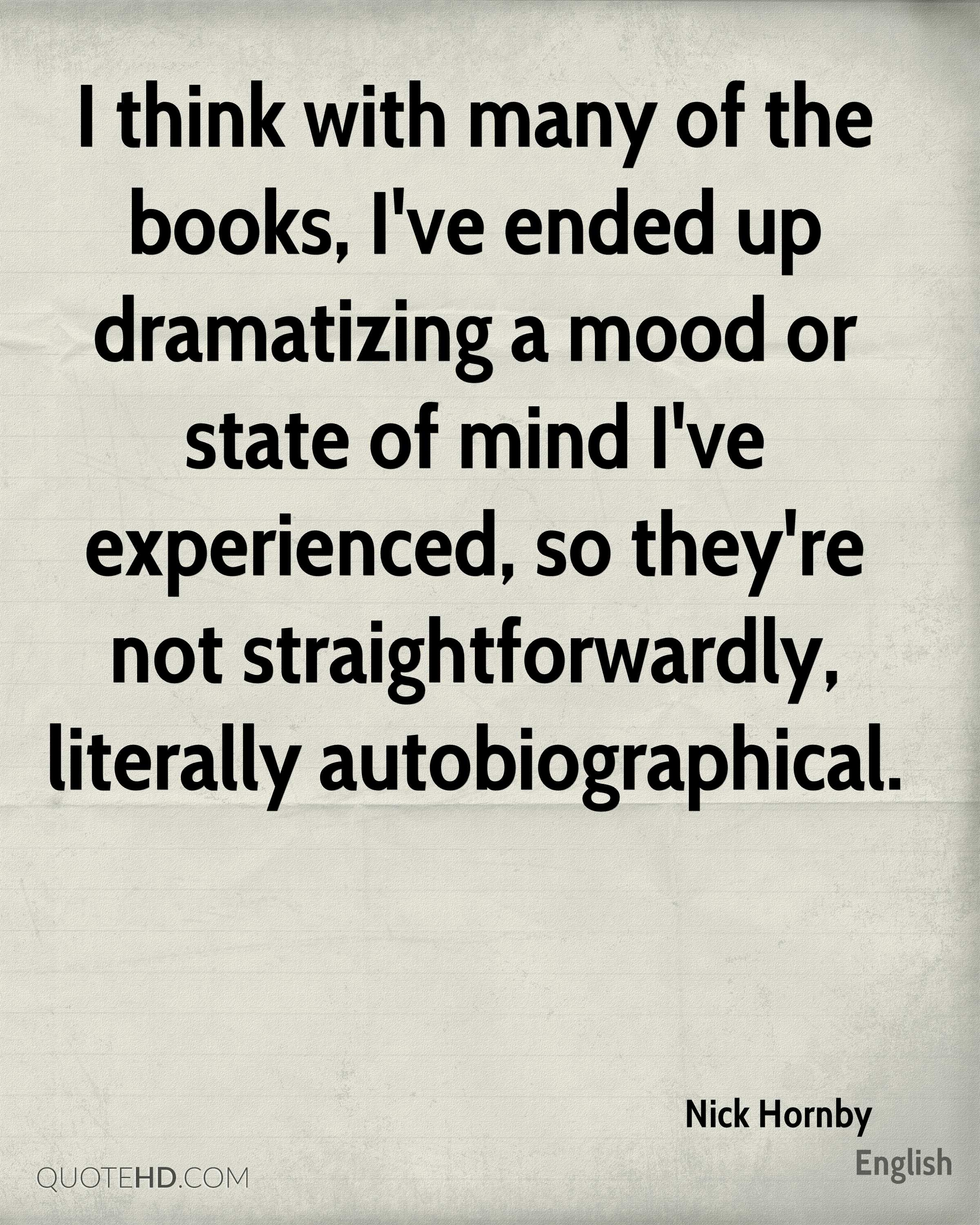 I think with many of the books, I've ended up dramatizing a mood or state of mind I've experienced, so they're not straightforwardly, literally autobiographical.