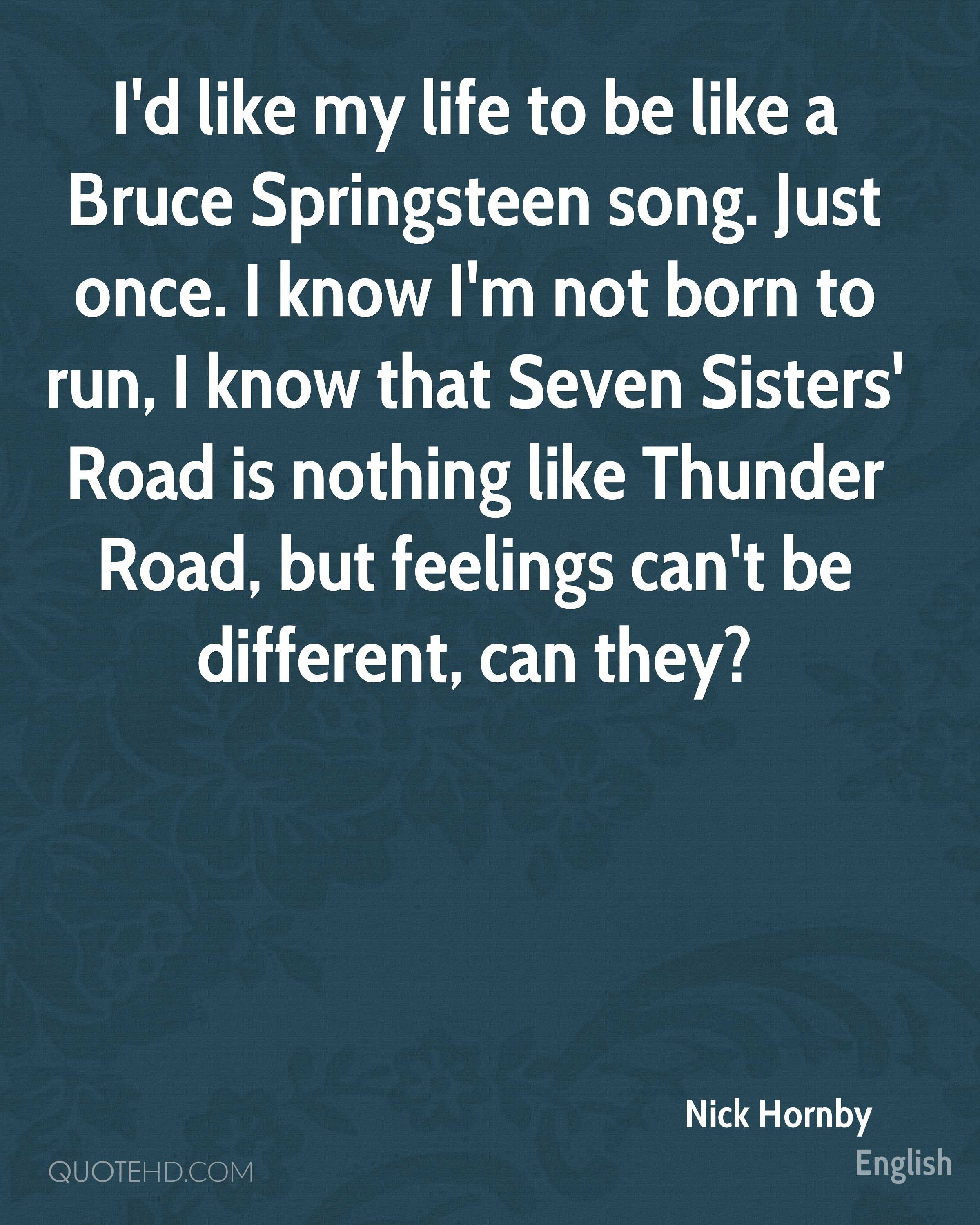 I'd like my life to be like a Bruce Springsteen song. Just once. I know I'm not born to run, I know that Seven Sisters' Road is nothing like Thunder Road, but feelings can't be different, can they?