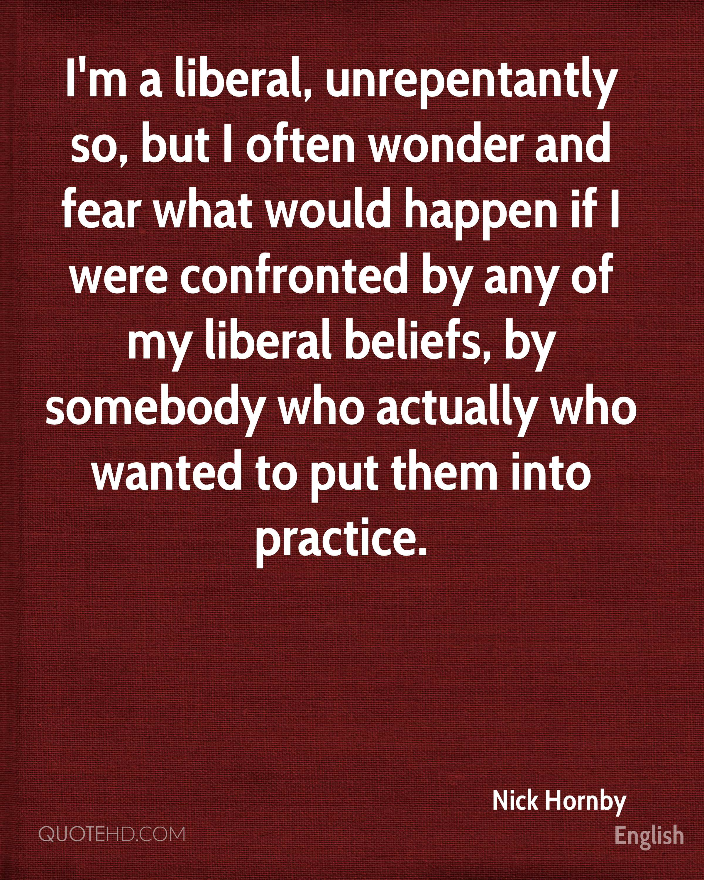 I'm a liberal, unrepentantly so, but I often wonder and fear what would happen if I were confronted by any of my liberal beliefs, by somebody who actually who wanted to put them into practice.