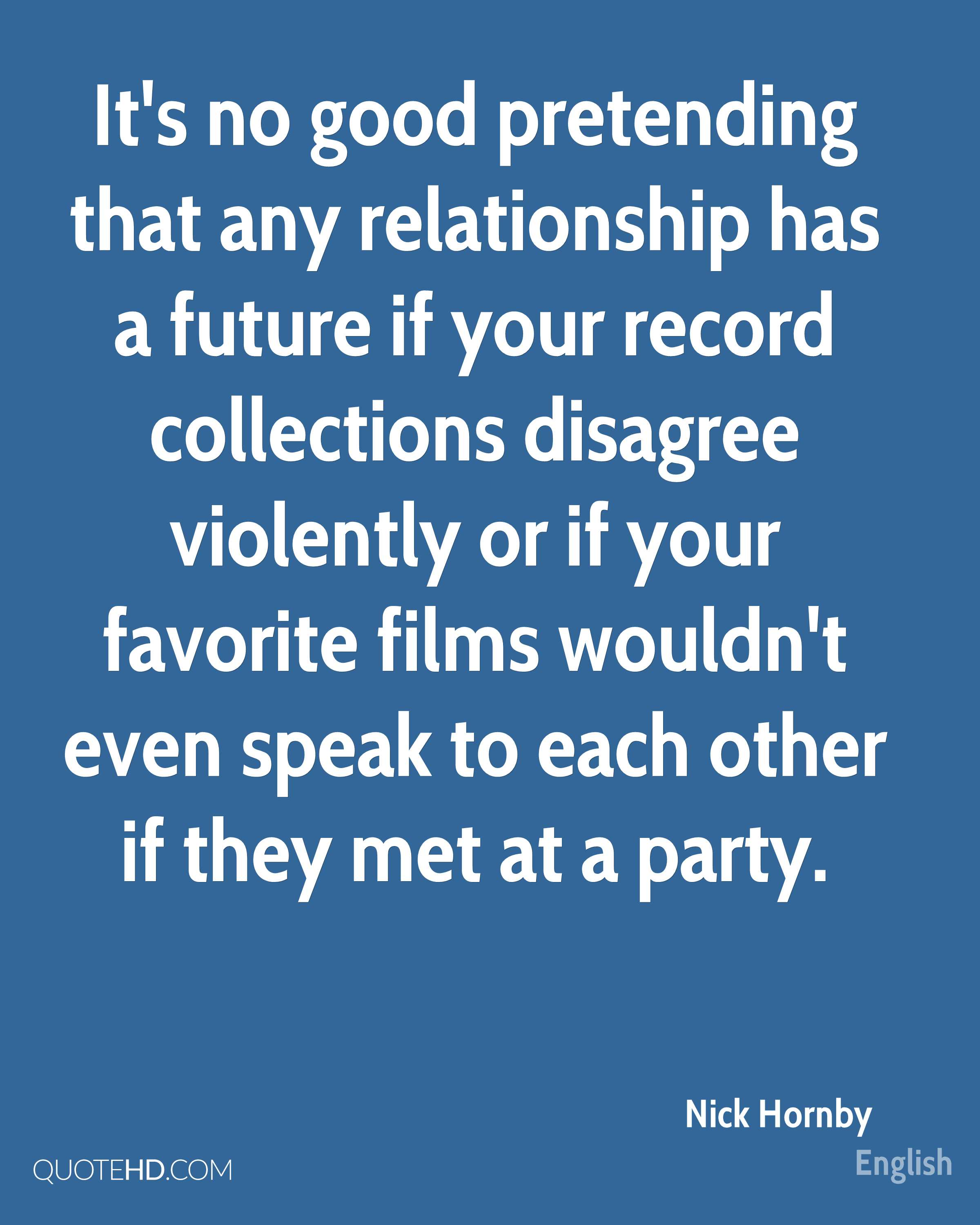 It's no good pretending that any relationship has a future if your record collections disagree violently or if your favorite films wouldn't even speak to each other if they met at a party.